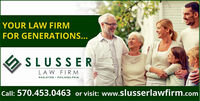 YOUR LAW FIRMFOR GENERATIONS...SLUSSERLAW FIRMHAZLETON PHILADELPHIACall: 570.453.0463 or visit: www.slusserlawfirm.com YOUR LAW FIRM FOR GENERATIONS... SLUSSER LAW FIRM HAZLETON PHILADELPHIA Call: 570.453.0463 or visit: www.slusserlawfirm.com