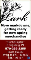 "CarkMore markdowns,getting readyfor new springmerchandiseOn the Square""Orwigsburg, PA570-292-2255Store Hours:Wed. to Fri. - 10 to 5Sat. - 10 to 4 Cark More markdowns, getting ready for new spring merchandise On the Square"" Orwigsburg, PA 570-292-2255 Store Hours: Wed. to Fri. - 10 to 5 Sat. - 10 to 4"