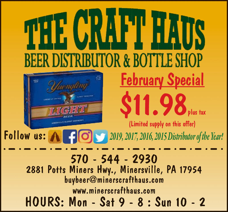 THE CRAFT HAUSBEER DISTRIBUTOR & BOTTLE SHOPFebruary Special$11.98,YuenglingAMERCENLIGHTplus tax(Limited supply on this offer)AMERICAOL TENTFollow us:fOy 2019, 2017, 2016, 2015 Distributor of the Year!570 - 544 - 29302881 Potts Miners Hwy., Minersville, PA 17954buybeer@minerscrafthaus.comwww.minerscrafthaus.comHOURS: Mon - Sat 9 - 8 : Sun 10 - 2 THE CRAFT HAUS BEER DISTRIBUTOR & BOTTLE SHOP February Special $11.98, Yuengling AMERCEN LIGHT plus tax (Limited supply on this offer) AMERICAOL TENT Follow us: fOy 2019, 2017, 2016, 2015 Distributor of the Year! 570 - 544 - 2930 2881 Potts Miners Hwy., Minersville, PA 17954 buybeer@minerscrafthaus.com www.minerscrafthaus.com HOURS: Mon - Sat 9 - 8 : Sun 10 - 2