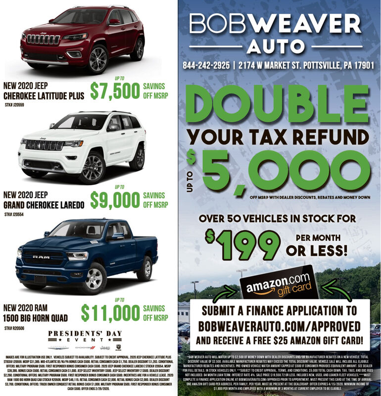 "BOBWEAVER- AUTO-844-242-2925 I 2174 W MARKET ST. POTTSVILLE, PA 17901UP TO$7,500NEW 2020 JEEPSAVINGSDOUBLECHEROKEE LATITUDE PLUSOFF MSRPSTKI 120559YOUR TAX REFUND10O5,000UP TO$9,000NEW 2020 JEEPSAVINGSOFF MSRPOFF MSRD WITH DEALER DISCOUNTS, REBATES AND MONEY DOWNGRAND CHEROKEE LAREDOSTKE J20554OVER 50 VEHICLES IN STOCK FOR'199PER MONTHOR LESS!RAMamazon.comgift cardUP TO$11,000NEW 2020 RAMSAVINGSOFF MSRPSUBMIT A FINANCE APPLICATION TO1500 BIG HORN QUADBOBWEAVERAUTO.COM/APPROVEDSTKE R20506PRESIDENTS' DAY=* EVENT *!AND RECEIVE A FREE $25 AMAZON GIFT CARD!MAGES ARE FOR LUSTRATnON USE ONLY. VEHICLES SUBECT ID AVAILABLITY. SUBIECI TO CREDIT APPROVAL. 2000 EP DIEROKEE LATTUDE PLUSSTOCKA I2066a. MSP S313S. MID-ATLANTIC DEPA BONUS CASH SSO. RETAIL CONSUMER CASH SL750. DEALER DISCOUNT SL283. CONDITIONALOFFERS: MLITARY PROGRAM SSO0. FIRST RESPONDER BONIS CONSUMER CASH SSO0. 2020 JEEP BRAND CHEROKEE LAREDO E STOCKA 2OSSA MSP$3,385. BONUS CASH SSOO. RETAIL CONSUMER CASH S1.00. JEEP SELECT INVENTORY SSOO. JEEP SELECT INVENTORY 2 sso. DEALER DISCOUNT$2.20. CONDITONAL OFFERS: MLITARY PROORAM SSO0. FIRST RESPONOER BONS CONSUMER CASH SS00 INCENTIVES ARE FOR A VEHCLE LEASE. 2020RAM 1500 BG HORN OUIAD CAB STOCKI 20S06. MSP S4,115. RETAL CONSUMER CASH S2.000. RETAIL BONUS CASH S2.000. DEALER DISCOUNTS1.708. CONDITIONAL OFFERS: TRUCK OWNER CONDUEST RETAIL BONUS CASH S1.000. MIUTARY PROGRAM SS00. FIRST RESPONDER BONUS CONSUMERCASH SS00. OFFER ENDS 2/28/2020.""608 WEAVER AUTO WILL MATCH UP TO S2500 OF MONEY BOWN WITH DEALER DISCOUNTS AND/OR MANUFACTURER REBATES ON A NEW VEHICLE TOTALDISCOUNT VALUE OF S2.500. AVAILABLE MANIFACTURER REBATES MAY EXCEED THE TOTAL DISCOUNT VALUE VEHICLE SALE WILL INCLUDE ALL ELIGIBLEMANGFACTURER REBATES AND INCENTIVES PRE-OWNED VEHICLE MATOH AMOUNT CAPPED AT SS00 F CONSUMER PROVIDES EQUIVALENT AMOUNT. SEE DEALERFOR FULL DETARLS IN STOCK VEHICLES ONLY. *""SUBECT TO CREDIT APPROVAL, TERMS, AND CONDITIONS. S5.000 TOTAL CASH DOWN. TAX TAGS, AND DOC FEESNOT INCLUDED. BA MONTH LOAN TERM. INTEREST RATE 4N. SALE PRICE S19.558.72 OR LESS, INCLUDES NEW. USED, AND LDANER FLEET VEHICLES**MUSTCOMPLETE A FINANCE APPLICATION ONLINE AT BOBWEAVERAUTO.COM/APPROVED PRIOR TO APPOINTMENT. MUST PRESENT THIS CARD AT THE TIME OF ARRIVALONE AMAZON DIFT CARD PER ADORESS, PER FAMILY, PER YEAR MUST BE PRESENT AT THE DEALERSHIP. OFFER EXPIRES /15/2020. MINIMUM INCOME OF$1.800 PER MONTHAND EMPLOYED WITH A MINIMIM OF 3 MONTHS AT CURRENT EMPLOYER TO BE ELIGIBLEUP TO BOBWEAVER - AUTO- 844-242-2925 I 2174 W MARKET ST. POTTSVILLE, PA 17901 UP TO $7,500 NEW 2020 JEEP SAVINGS DOUBLE CHEROKEE LATITUDE PLUS OFF MSRP STKI 120559 YOUR TAX REFUND 10O 5,000 UP TO $9,000 NEW 2020 JEEP SAVINGS OFF MSRP OFF MSRD WITH DEALER DISCOUNTS, REBATES AND MONEY DOWN GRAND CHEROKEE LAREDO STKE J20554 OVER 50 VEHICLES IN STOCK FOR '199 PER MONTH OR LESS! RAM amazon.com gift card UP TO $11,000 NEW 2020 RAM SAVINGS OFF MSRP SUBMIT A FINANCE APPLICATION TO 1500 BIG HORN QUAD BOBWEAVERAUTO.COM/APPROVED STKE R20506 PRESIDENTS' DAY =* EVENT *! AND RECEIVE A FREE $25 AMAZON GIFT CARD! MAGES ARE FOR LUSTRATnON USE ONLY. VEHICLES SUBECT ID AVAILABLITY. SUBIECI TO CREDIT APPROVAL. 2000 EP DIEROKEE LATTUDE PLUS STOCKA I2066a. MSP S313S. MID-ATLANTIC DEPA BONUS CASH SSO. RETAIL CONSUMER CASH SL750. DEALER DISCOUNT SL283. CONDITIONAL OFFERS: MLITARY PROGRAM SSO0. FIRST RESPONDER BONIS CONSUMER CASH SSO0. 2020 JEEP BRAND CHEROKEE LAREDO E STOCKA 2OSSA MSP $3,385. BONUS CASH SSOO. RETAIL CONSUMER CASH S1.00. JEEP SELECT INVENTORY SSOO. JEEP SELECT INVENTORY 2 sso. DEALER DISCOUNT $2.20. CONDITONAL OFFERS: MLITARY PROORAM SSO0. FIRST RESPONOER BONS CONSUMER CASH SS00 INCENTIVES ARE FOR A VEHCLE LEASE. 2020 RAM 1500 BG HORN OUIAD CAB STOCKI 20S06. MSP S4,115. RETAL CONSUMER CASH S2.000. RETAIL BONUS CASH S2.000. DEALER DISCOUNT S1.708. CONDITIONAL OFFERS: TRUCK OWNER CONDUEST RETAIL BONUS CASH S1.000. MIUTARY PROGRAM SS00. FIRST RESPONDER BONUS CONSUMER CASH SS00. OFFER ENDS 2/28/2020. ""608 WEAVER AUTO WILL MATCH UP TO S2500 OF MONEY BOWN WITH DEALER DISCOUNTS AND/OR MANUFACTURER REBATES ON A NEW VEHICLE TOTAL DISCOUNT VALUE OF S2.500. AVAILABLE MANIFACTURER REBATES MAY EXCEED THE TOTAL DISCOUNT VALUE VEHICLE SALE WILL INCLUDE ALL ELIGIBLE MANGFACTURER REBATES AND INCENTIVES PRE-OWNED VEHICLE MATOH AMOUNT CAPPED AT SS00 F CONSUMER PROVIDES EQUIVALENT AMOUNT. SEE DEALER FOR FULL DETARLS IN STOCK VEHICLES ONLY. *""SUBECT TO CREDIT APPROVAL, TERMS, AND CONDITIONS. S5.000 TOTAL CASH DOWN. TAX TAGS, AND DOC FEES NOT INCLUDED. BA MONTH LOAN TERM. INTEREST RATE 4N. SALE PRICE S19.558.72 OR LESS, INCLUDES NEW. USED, AND LDANER FLEET VEHICLES**MUST COMPLETE A FINANCE APPLICATION ONLINE AT BOBWEAVERAUTO.COM/APPROVED PRIOR TO APPOINTMENT. MUST PRESENT THIS CARD AT THE TIME OF ARRIVAL ONE AMAZON DIFT CARD PER ADORESS, PER FAMILY, PER YEAR MUST BE PRESENT AT THE DEALERSHIP. OFFER EXPIRES /15/2020. MINIMUM INCOME OF $1.800 PER MONTHAND EMPLOYED WITH A MINIMIM OF 3 MONTHS AT CURRENT EMPLOYER TO BE ELIGIBLE UP TO"