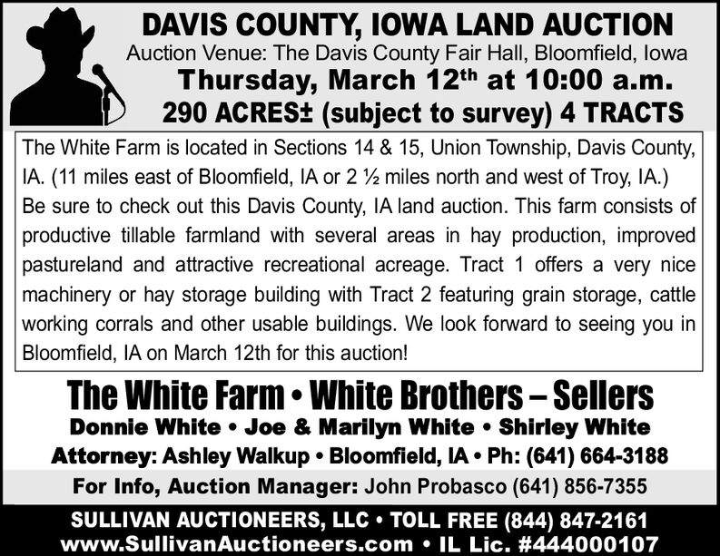 DAVIS COUNTY, IOWA LAND AUCTIONAuction Venue: The Davis County Fair Hall, Bloomfield, lowaThursday, March 12th at 10:00 a.m.290 ACRES+ (subject to survey) 4 TRACTSThe White Farm is located in Sections 14 & 15, Union Township, Davis County,IA. (11 miles east of Bloomfield, IA or 2 2 miles north and west of Troy, IA.)Be sure to check out this Davis County, IA land auction. This farm consists ofproductive tillable farmland with several areas in hay production, improvedpastureland and attractive recreational acreage. Tract 1 offers a very nicemachinery or hay storage building with Tract 2 featuring grain storage, cattleworking corrals and other usable buildings. We look forward to seeing you inBloomfield, IA on March 12th for this auction!The White Farm  White Brothers - SellersDonnie White  Joe & Marilyn White  Shirley WhiteAttorney: Ashley Walkup  Bloomfield, IA  Ph: (641) 664-3188For Info, Auction Manager: John Probasco (641) 856-7355SULLIVAN AUCTIONEERS, LLC  TOLL FREE (844) 847-2161www.SullivanAuctioneers.com  IL Lic. #444000107 DAVIS COUNTY, IOWA LAND AUCTION Auction Venue: The Davis County Fair Hall, Bloomfield, lowa Thursday, March 12th at 10:00 a.m. 290 ACRES+ (subject to survey) 4 TRACTS The White Farm is located in Sections 14 & 15, Union Township, Davis County, IA. (11 miles east of Bloomfield, IA or 2 2 miles north and west of Troy, IA.) Be sure to check out this Davis County, IA land auction. This farm consists of productive tillable farmland with several areas in hay production, improved pastureland and attractive recreational acreage. Tract 1 offers a very nice machinery or hay storage building with Tract 2 featuring grain storage, cattle working corrals and other usable buildings. We look forward to seeing you in Bloomfield, IA on March 12th for this auction! The White Farm  White Brothers - Sellers Donnie White  Joe & Marilyn White  Shirley White Attorney: Ashley Walkup  Bloomfield, IA  Ph: (641) 664-3188 For Info, Auction Manager: John Probasco (641) 