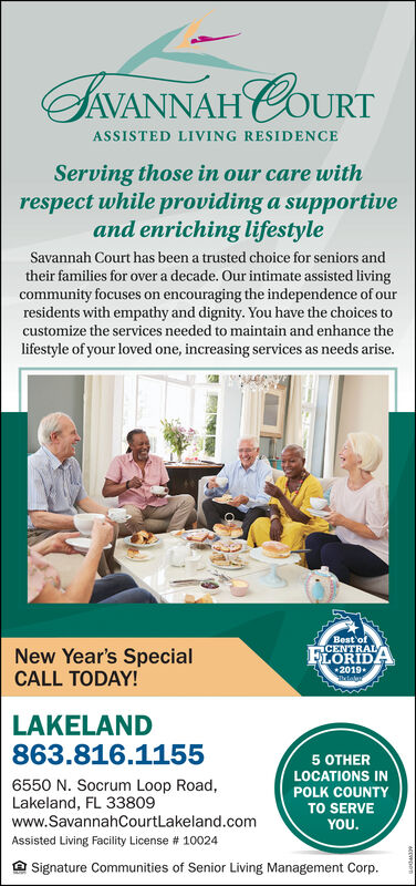 IVANNAH COURTASSISTED LIVING RESIDENCEServing those in our care withrespect while providing a supportiveand enriching lifestyleSavannah Court has been a trusted choice for seniors andtheir families for over a decade. Our intimate assisted livingcommunity focuses on encouraging the independence of ourresidents with empathy and dignity. You have the choices tocustomize the services needed to maintain and enhance thelifestyle of your loved one, increasing services as needs arise.Best'ofCENTRALLORIDANew Year's SpecialCALL TODAY!2019ThadalerLAKELAND863.816.11555 OTHERLOCATIONS IN6550 N. Socrum Loop Road,Lakeland, FL 33809www.SavannahCourtLakeland.comPOLK COUNTYTO SERVEYOU.Assisted Living Facility License # 10024Signature Communities of Senior Living Management Corp. IVANNAH COURT ASSISTED LIVING RESIDENCE Serving those in our care with respect while providing a supportive and enriching lifestyle Savannah Court has been a trusted choice for seniors and their families for over a decade. Our intimate assisted living community focuses on encouraging the independence of our residents with empathy and dignity. You have the choices to customize the services needed to maintain and enhance the lifestyle of your loved one, increasing services as needs arise. Best'of CENTRAL LORIDA New Year's Special CALL TODAY! 2019 Thadaler LAKELAND 863.816.1155 5 OTHER LOCATIONS IN 6550 N. Socrum Loop Road, Lakeland, FL 33809 www.SavannahCourtLakeland.com POLK COUNTY TO SERVE YOU. Assisted Living Facility License # 10024 Signature Communities of Senior Living Management Corp.