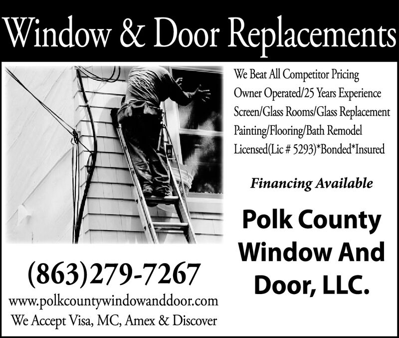 """Window & Door ReplacementsWe Beat All Competitor PricingOwner Operated/25 Years ExperienceScreen/Glass Rooms/Glass ReplacementPainting/Flooring/Bath RemodelLicensed(Lic # 5293)""""Bonded InsuredFinancing AvailablePolk CountyWindow And(863)279-7267Door, LLCwww.polkcountywindowanddoor.comWe Accept Visa, MC, Amex & Discover Window & Door Replacements We Beat All Competitor Pricing Owner Operated/25 Years Experience Screen/Glass Rooms/Glass Replacement Painting/Flooring/Bath Remodel Licensed(Lic # 5293)""""Bonded Insured Financing Available Polk County Window And (863)279-7267 Door, LLC www.polkcountywindowanddoor.com We Accept Visa, MC, Amex & Discover"""