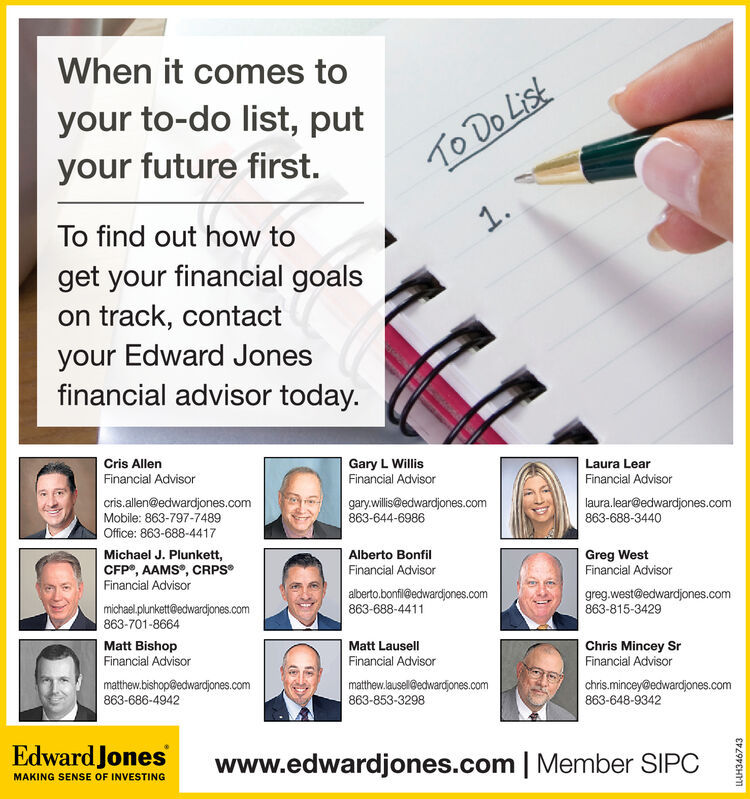 When it comes toyour to-do list, putyour future first.To Do Lisk1.To find out how toget your financial goalson track, contactyour Edward Jonesfinancial advisor today.Cris AllenGary L WillisFinancial AdvisorLaura LearFinancial AdvisorFinancial Advisorcris.allen@edwardjones.comMobile: 863-797-7489Office: 863-688-4417gary.willis@edwardjones.com863-644-6986laura.lear@edwardjones.com863-688-3440Michael J. Plunkett,CFP, AAMS, CRPSFinancial AdvisorAlberto BonfilGreg WestFinancial AdvisorFinancial Advisoralberto.bonfil@edwardjones.com863-688-4411greg.west@edwardjones.com863-815-3429michael.plunkett@edwardjones.com863-701-8664Matt BishopFinancial AdvisorMatt LausellChris Mincey SrFinancial AdvisorFinancial Advisormatthew.bishop@edwardjones.com863-686-4942matthew.lausel@edwardjones.com863-853-3298chris.mincey@edwardjones.com863-648-9342Edward Joneswww.edwardjones.com | Member SIPCMAKING SENSE OF INVESTINGLLH344870 When it comes to your to-do list, put your future first. To Do Lisk 1. To find out how to get your financial goals on track, contact your Edward Jones financial advisor today. Cris Allen Gary L Willis Financial Advisor Laura Lear Financial Advisor Financial Advisor cris.allen@edwardjones.com Mobile: 863-797-7489 Office: 863-688-4417 gary.willis@edwardjones.com 863-644-6986 laura.lear@edwardjones.com 863-688-3440 Michael J. Plunkett, CFP, AAMS, CRPS Financial Advisor Alberto Bonfil Greg West Financial Advisor Financial Advisor alberto.bonfil@edwardjones.com 863-688-4411 greg.west@edwardjones.com 863-815-3429 michael.plunkett@edwardjones.com 863-701-8664 Matt Bishop Financial Advisor Matt Lausell Chris Mincey Sr Financial Advisor Financial Advisor matthew.bishop@edwardjones.com 863-686-4942 matthew.lausel@edwardjones.com 863-853-3298 chris.mincey@edwardjones.com 863-648-9342 Edward Jones www.edwardjones.com | Member SIPC MAKING SENSE OF INVESTING LLH344870
