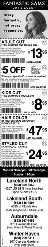 FANTASTIC SAMSCUT & COLORCrazyfantastic,not crazyexpensive.ADULT CUTFREE SHAMPOO AND TOUSLE DRYNot valid with other offersi discounts, senior prioing orbundes SpeciatyInes styles extra Onlyparticipating salons$1395LA13 Exp. 331/205 OFFANYREGULARPRICEDSERVICEWhen you spend $30 or more in services.Not vald with other offers or discounts, bundes orsenior specials. Ony at particioating saonsLIRSI Exp. 30120EKIDS CUTFREE SHAMPO0 & TOUSLE DRYNot valid with other ofersOscounts, senor prioing orbundies Specaty cuts designInes styles etra Only atparticipaing salons95LKA Exp. 30120EHAIR COLORBY PROFESSIONAL CHI EXPERTINCLUDES STYLELong or thick hair, curing or95other offers or ascounts. Onlyat participating salonsSLCA7- Exp. 30120STYLED CUTSHAMPOO, CUT & STYLE24Specialty cuts andtraightening styles extraPrice will vary with length andcondtion of hair. Not valdwth other offers or discoursOnly at participatng salonsLS22- Exp. 301/20Mon-Fri: 9am-8pm Sat: 9am-6pmSunday: 12-5pmLakeland North(863) 859-63624267 US 98 N (near Best Buy)Open Sunday 11-5Lakeland South(863) 646-46944525 S. Florida Ave(near Winghouse & Chick-Fil-A)Auburndale(863) 967-7486378 Havendale Blvd.(near Wawa & Planet Fitness)Winter Haven(863) 299-8411307 Cypress Gardens(Wal-Mart Plaza) FANTASTIC SAMS CUT & COLOR Crazy fantastic, not crazy expensive. ADULT CUT FREE SHAMPOO AND TOUSLE DRY Not valid with other offers i discounts, senior prioing or bundes Speciaty Ines styles extra Only participating salons $13 95 LA13 Exp. 331/20 5 OFF ANY REGULAR PRICED SERVICE When you spend $30 or more in services. Not vald with other offers or discounts, bundes or senior specials. Ony at particioating saons LIRSI Exp. 30120 EKIDS CUT FREE SHAMPO0 & TOUSLE DRY Not valid with other ofers Oscounts, senor prioing or bundies Specaty cuts design Ines styles etra Only at participaing salons 95 LKA Exp. 30120 EHAIR COLOR BY PROFESSIONAL CHI EXPERT INCLUDES STYLE Long or thick hair, curing or 95 other offers or ascounts. Only at particip