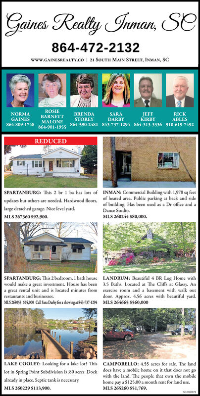 Gaines Realty Inman, Se864-472-2132www.GAINESREALTY.co | 21 SOUTH MAIN STREET, INMAN, SCROSIENORMABRENDASTOREYSARAJEFFKIRBYRICKBARNETTGAINES864-809-1748DARBYABLESMALONE864-901-1955864-590-2481 843-737-1294 864-313-3336 910-619-7492REDUCEDSPARTANBURG: This 2 br 1 ba has lots of INMAN: Commercial Building with 1,978 sq feetupdates but others are needed. Hardwood floors, of heated area. Public parking at back and sidelarge detached garage. Nice level yard.of building. Has been used as a Dr office and aDance Studio.MLS 267360 $92,900.MIS 260244 S80,000.SPARTANBURG: This 2 bedroom, 1 bath houseLANDRUM: Beautiful 4 BR Log Home with3.5 Baths. Located at The Cliffs at Glassy. Anexercise room and a basement with walk outwould make a great investment. House has beena great rental unit and is located minutes fromrestaurants and businesses.MLS 268055 S65,000 Call Sa Darby for a showing at S43-737-1294door. Approx. 4.56 acres with beautiful yard.MLS 264665 S560,000LAKE COOLEY: Looking for a lake lot? ThisCAMPOBELLO: 455 acres for sale. The landdoes have a mobile home on it that does not gowith the land. The people that own the mobilehome pay a $125.00 a month rent for land use.MLS 265260 $51,769.lot in Spring Point Subdivision is 80 acres. Dockalready in place. Septic tank is necessary.MLS 260229 $113,900.scarecere Gaines Realty Inman, Se 864-472-2132 www.GAINESREALTY.co | 21 SOUTH MAIN STREET, INMAN, SC ROSIE NORMA BRENDA STOREY SARA JEFF KIRBY RICK BARNETT GAINES 864-809-1748 DARBY ABLES MALONE 864-901-1955 864-590-2481 843-737-1294 864-313-3336 910-619-7492 REDUCED SPARTANBURG: This 2 br 1 ba has lots of INMAN: Commercial Building with 1,978 sq feet updates but others are needed. Hardwood floors, of heated area. Public parking at back and side large detached garage. Nice level yard. of building. Has been used as a Dr office and a Dance Studio. MLS 267360 $92,900. MIS 260244 S80,000. SPARTANBURG: This 2 bedroom, 1 bath house LANDRUM: Beautiful 4 BR Log Home with 3.5 Baths. Located at The Cliffs at Glassy. An exercise room and a basement with walk out would make a great investment. House has been a great rental unit and is located minutes from restaurants and businesses. MLS 268055 S65,000 Call Sa Darby for a showing at S43-737-1294 door. Approx. 4.56 acres with beautiful yard. MLS 264665 S560,000 LAKE COOLEY: Looking for a lake lot? This CAMPOBELLO: 455 acres for sale. The land does have a mobile home on it that does not go with the land. The people that own the mobile home pay a $125.00 a month rent for land use. MLS 265260 $51,769. lot in Spring Point Subdivision is 80 acres. Dock already in place. Septic tank is necessary. MLS 260229 $113,900. scarecere