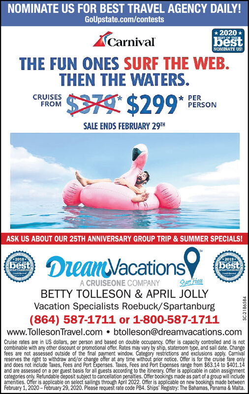 NOMINATE US FOR BEST TRAVEL AGENCY DAILY!GoUpstate.com/contests* 2020NT OF THEACarnivalbestNOMINATE US!THE FUN ONES SURF THE WEB.THEN THE WATERS.$79 $299** PERPERSONCRUISESFROMSALE ENDS FEBRUARY 29THASK US ABOUT OUR 25TH ANNIVERSARY GROUP TRIP & SUMMER SPECIALS!DeanVacations2018best2019bestwiRTAHUHdASPARTANIRINOA CRUISEONE COMPANYBETTY TOLLESON & APRIL JOLLYVacation Specialists Roebuck/Spartanburg(864) 587-1711 or 1-800-587-1711www.TollesonTravel.com  btolleson@dreamvacations.comCruise rates are in US dollars, per person and based on double occupancy. Offer is capacity controlled and is notcombinable with any other discount or promotional offer. Rates may vary by ship, stateroom type, and sail date. Changefees are not assessed outside of the final payment window. Category restrictions and exclusions apply. Carnivalreserves the right to withdraw and/or change offer at any time without prior notice. Offer is for the cruise fare onlyand does not include Taxes, Fees and Port Expenses. Taxes, Fees and Port Expenses range from $63.14 to $401.14and are assessed on a per guest basis for all guests according to the itinerary. Offer is applicable in cabin assignmentcategories only. Refundable deposit subject to cancellation penalties. Offer bookings made as part of a group will includeamenities. Offer is applicable on select sailings through April 2022. Offer is applicable on new bookings made betweenFebruary 1, 2020 - February 29, 2020. Please request rate code PB4. Ships' Registry: The Bahamas, Panama & Malta.SC2186584 NOMINATE US FOR BEST TRAVEL AGENCY DAILY! GoUpstate.com/contests * 2020 NT OF THE A Carnival best NOMINATE US! THE FUN ONES SURF THE WEB. THEN THE WATERS. $79 $299* * PER PERSON CRUISES FROM SALE ENDS FEBRUARY 29TH ASK US ABOUT OUR 25TH ANNIVERSARY GROUP TRIP & SUMMER SPECIALS! DeanVacations 2018 best 2019 best wiRTAHUHd ASPARTANIRINO A CRUISEONE COMPANY BETTY TOLLESON & APRIL JOLLY Vacation Specialists Roebuck/Spartanburg (864) 587-1711 or 1-800-587-1711 www