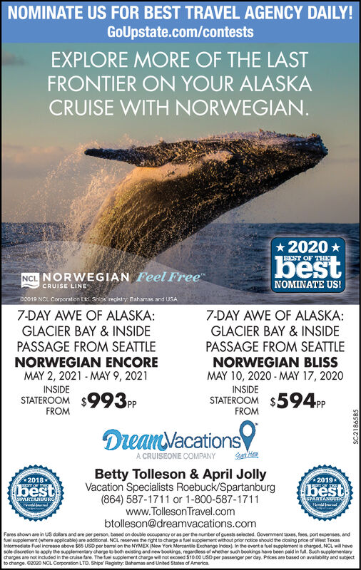 NOMINATE US FOR BEST TRAVEL AGENCY DAILY!GoUpstate.com/contestsEXPLORE MORE OF THE LASTFRONTIER ON YOUR ALASKACRUISE WITH NORWEGIAN.2020 *BEST OF THEbestFeel FreeNCL NORWEGIANNOMINATE US!CRUISE LINED0019 NCL Corporation Lic Snips registry: Bahamas and USA7-DAY AWE OF ALASKA:GLACIER BAY & INSIDEPASSAGE FROM SEATTLENORWEGIAN ENCOREMAY 2, 2021 - MAY 9, 20217-DAY AWE OF ALASKA:GLACIER BAY & INSIDEPASSAGE FROM SEATTLENORWEGIAN BLISSMAY 10, 2020 - MAY 17, 2020INSIDEINSIDESTATEROOM $993PPSTATEROOM $594PPFROMFROMDreanVacationsA CRUISEONE COMPANYBetty Tolleson & April JollyVacation Specialists Roebuck/Spartanburg(864) 587-1711 or 1-800-587-1711www.Tolleson Travel.combtolleson@dreamvacations.com2018PT OF TH*2019best.bestSPARTANBUROSPARTANBURGFares shown are in US dolars and are per person, based on double occupancy or as per the number of guests selected. Govermment taxes, fees, port expenses, andfuel supplement (where applicable) are additional. NCL reserves the right to charge a fuel supplement without prior notice should the closing price of West TexasIntormediate Fuel increase above S65 USO per barrel on the NYMEX (New York Morcantile Exchange Index). In the event a fuel supplement is charged, NCL wil havesole discretion to apply the supplementary charge to both existing and new bookings, regardiess of whether such bookings have been paid in full. Such supplementarycharges are not included in the cruise fare. The fuel supplement charge will not exceed $10.00 USD per passenger per day. Prices are based on avalability and subjectto change. 02020 NCL Corporation LTD. Ships' Registry: Bahamas and United States of America.SC2186585 NOMINATE US FOR BEST TRAVEL AGENCY DAILY! GoUpstate.com/contests EXPLORE MORE OF THE LAST FRONTIER ON YOUR ALASKA CRUISE WITH NORWEGIAN. 2020 * BEST OF THE best Feel Free NCL NORWEGIAN NOMINATE US! CRUISE LINE D0019 NCL Corporation Lic Snips registry: Bahamas and USA 7-DAY AWE OF ALASKA: GLACIER BAY & INSIDE PASSAGE FROM SEATTLE NORWEGIAN ENCORE MAY 2, 2021 - MAY 9, 2021 7-DAY AWE OF ALASKA: GLACIER BAY & INSIDE PASSAGE FROM SEATTLE NORWEGIAN BLISS MAY 10, 2020 - MAY 17, 2020 INSIDE INSIDE STATEROOM $993PP STATEROOM $594PP FROM FROM DreanVacations A CRUISEONE COMPANY Betty Tolleson & April Jolly Vacation Specialists Roebuck/Spartanburg (864) 587-1711 or 1-800-587-1711 www.Tolleson Travel.com btolleson@dreamvacations.com 2018 PT OF TH *2019 best. best SPARTANBURO SPARTANBURG Fares shown are in US dolars and are per person, based on double occupancy or as per the number of guests selected. Govermment taxes, fees, port expenses, and fuel supplement (where applicable) are additional. NCL reserves the right to charge a fuel supplement without prior notice should the closing price of West Texas Intormediate Fuel increase above S65 USO per barrel on the NYMEX (New York Morcantile Exchange Index). In the event a fuel supplement is charged, NCL wil have sole discretion to apply the supplementary charge to both existing and new bookings, regardiess of whether such bookings have been paid in full. Such supplementary charges are not included in the cruise fare. The fuel supplement charge will not exceed $10.00 USD per passenger per day. Prices are based on avalability and subject to change. 02020 NCL Corporation LTD. Ships' Registry: Bahamas and United States of America. SC2186585