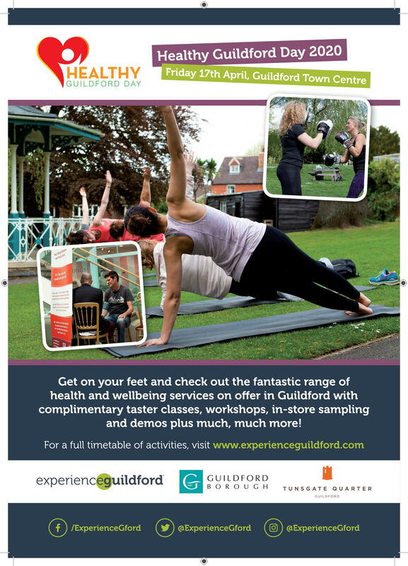 Healthy Guildford Day 2020HEALTHYGUILDFORD DAYFriday 17th April, Guildford Towm CentrebadsGet on your feet and check out the fantastic range ofhealth and wellbeing services on offer in Guildford withcomplimentary taster classes, workshops, in-store samplingand demos plus much, much more!For a full timetable of activities, visit www.experienceguildford.comexperienceguildford G GUILDFORDBOROUGHTUNSGATE QUARTERCUILDFOROf) /ExperienceGfordO GExperienceGford@ExperienceGford Healthy Guildford Day 2020 HEALTHY GUILDFORD DAY Friday 17th April, Guildford Towm Centre bads Get on your feet and check out the fantastic range of health and wellbeing services on offer in Guildford with complimentary taster classes, workshops, in-store sampling and demos plus much, much more! For a full timetable of activities, visit www.experienceguildford.com experienceguildford G GUILDFORD BOROUGH TUNSGATE QUARTER CUILDFORO f) /ExperienceGford O GExperienceGford @ExperienceGford