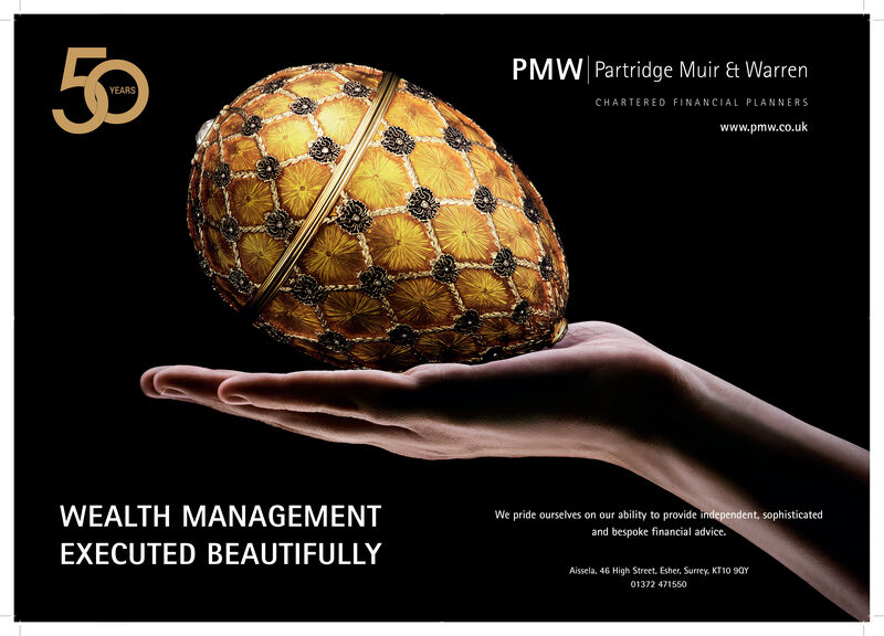 50PMW Partridge Muir & WarrenCHARTERED FINANCIAL PLANNERSwww.pmw.co.ukWEALTH MANAGEMENTWe pride ourselves on our ability to provide independent, sophisticatedand bespoke financial advice.EXECUTED BEAUTIFULLYAissela, 46 High Street. Esher, Surrey. KT10 90Y01372 471550 50 PMW Partridge Muir & Warren CHARTERED FINANCIAL PLANNERS www.pmw.co.uk WEALTH MANAGEMENT We pride ourselves on our ability to provide independent, sophisticated and bespoke financial advice. EXECUTED BEAUTIFULLY Aissela, 46 High Street. Esher, Surrey. KT10 90Y 01372 471550