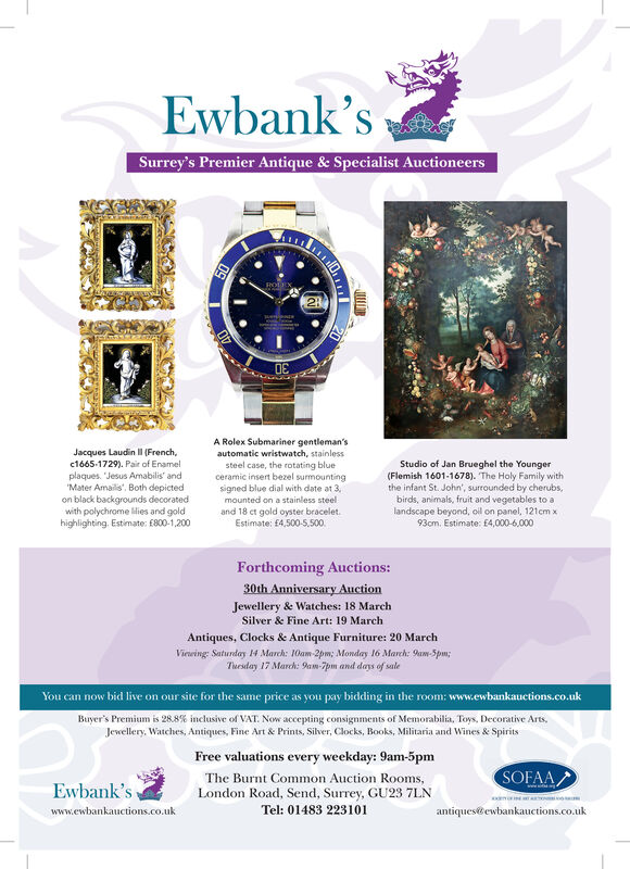 """Ewbank'sSurrey's Premier Antique & Specialist AuctioneersA Rolex Submariner gentleman'sJacques Laudin Il (French,c1665-1729). Pair of Enamelplaques. Jesus Amabilis' and""""Mater Amailis"""", Both depictedon black backgrounds decoratedwith polychrome lMies and goldhighlighting. Estimate: E800-1,200automatic wristwatch, stainlessStudio of Jan Brueghel the Younger(Flemish 1601-1678). The Holy Family withthe infant St. John', surrounded by cherubs,birds, animals, fruit and vegetables to alandscape beyond, oil on panel, 121cm x93cm. Estimate: E4,000-6,000steel case, the rotating blueceramic insert bezel surmountingsigned blue dial with date at 3,mounted on a stainless steeland 18 ct gold oyster bracelet.Estimate: £4,500-5,500.Forthcoming Auctions:30th Anniversary AuctionJewellery & Watches: 18 MarchSilver & Fine Art: 19 MarchAntiques, Clocks & Antique Furniture: 20 MarchVirring: Saturday 14 March: 10am-2pm; Monday 16 March: 9am-Spm;Tuesday 17 March: 9am-7pm and days of sateYou can now bid live on our site for the same price as you pay bidding in the room: www.ewbankauctions.co.ukBuyer's Premium is 28.8% inclusive of VAT. Now accepting consignments of Memorabilia, Toys, Decorative Arts,Jewellery, Watches, Antiques, Fine Art & Prints, Silver, Clocks, Books, Militaria and Wines & SpiritsFree valuations every weekday: 9am-5pmSOFAAThe Burnt Common Auction Rooms,Ewbank'sLondon Road, Send, Surrey, GU23 7LNTel: 01483 223101www.ewbankauctions.co.ukantiquestewbankauctions.co.uk Ewbank's Surrey's Premier Antique & Specialist Auctioneers A Rolex Submariner gentleman's Jacques Laudin Il (French, c1665-1729). Pair of Enamel plaques. Jesus Amabilis' and """"Mater Amailis"""", Both depicted on black backgrounds decorated with polychrome lMies and gold highlighting. Estimate: E800-1,200 automatic wristwatch, stainless Studio of Jan Brueghel the Younger (Flemish 1601-1678). The Holy Family with the infant St. John', surrounded by cherubs, birds, animals, fruit and vegetables to a landscape beyond, oi"""