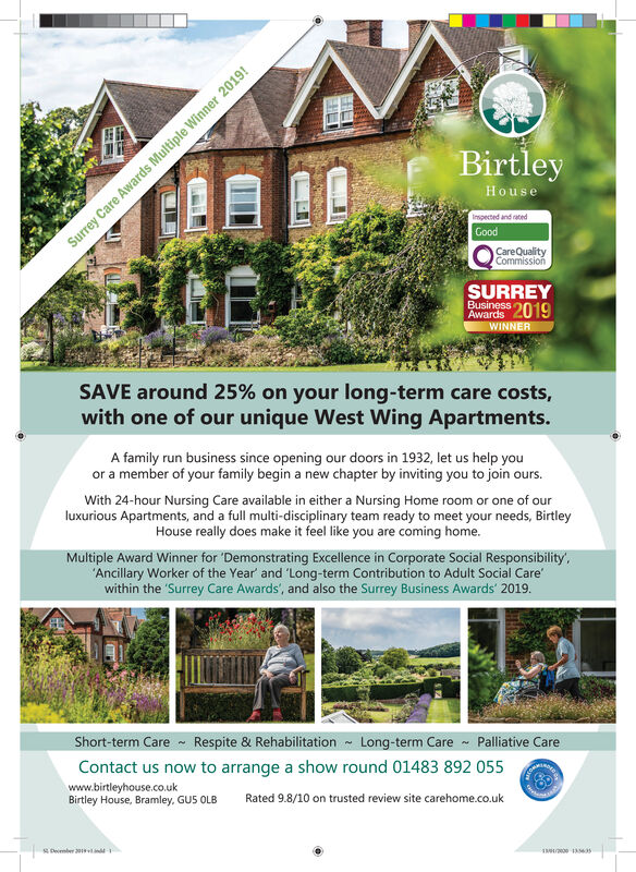BirtleyHouseInspected and ratedGoodCareQualityCommissionSURREYBusiness 2019AwardsWINNERSAVE around 25% on your long-term care costs,with one of our unique West Wing Apartments.A family run business since opening our doors in 1932, let us help youor a member of your family begin a new chapter by inviting you to join ours.With 24-hour Nursing Care available in either a Nursing Home room or one of ourluxurious Apartments, and a full multi-disciplinary team ready to meet your needs, BirtleyHouse really does make it feel like you are coming home.Multiple Award Winner for 'Demonstrating Excellence in Corporate Social Responsibility',Ancillary Worker of the Year' and 'Long-term Contribution to Adult Social Care'within the 'Surrey Care Awards', and also the Surrey Business Awards' 2019.Short-term Care - Respite & Rehabilitation - Long-term Care - Palliative CareContact us now to arrange a show round 01483 892 055 Awww.birtleyhouse.co.ukBirtley House, Bramley, GU5 OLBRated 9.8/10 on trusted review site carehome.co.uks Deimber 20Surrey Care Awards Multiple Winner 2019! Birtley House Inspected and rated Good CareQuality Commission SURREY Business 2019 Awards WINNER SAVE around 25% on your long-term care costs, with one of our unique West Wing Apartments. A family run business since opening our doors in 1932, let us help you or a member of your family begin a new chapter by inviting you to join ours. With 24-hour Nursing Care available in either a Nursing Home room or one of our luxurious Apartments, and a full multi-disciplinary team ready to meet your needs, Birtley House really does make it feel like you are coming home. Multiple Award Winner for 'Demonstrating Excellence in Corporate Social Responsibility', Ancillary Worker of the Year' and 'Long-term Contribution to Adult Social Care' within the 'Surrey Care Awards', and also the Surrey Business Awards' 2019. Short-term Care - Respite & Rehabilitation - Long-term Care - Palliative Care Contact us now to arrange a show roun