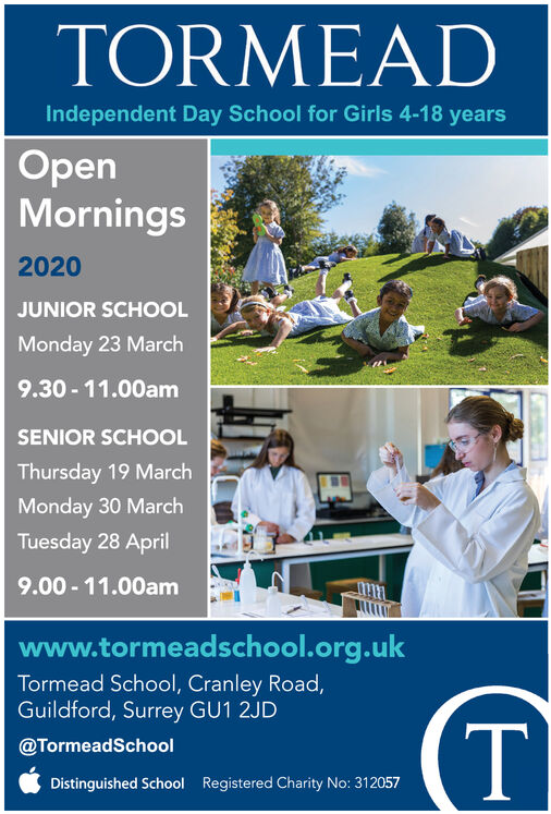 TORMEADIndependent Day School for Girls 4-18 yearsOpenMornings2020JUNIOR SCHOOLMonday 23 March9.30 - 11.00amSENIOR SCHOOLThursday 19 MarchMonday 30 MarchTuesday 28 April9.00 - 11.00amwww.tormeadschool.org.ukTormead School, Cranley Road,Guildford, Surrey GU1 2JD@TormeadSchoolDistinguished SchoolRegistered Charity No: 312057 TORMEAD Independent Day School for Girls 4-18 years Open Mornings 2020 JUNIOR SCHOOL Monday 23 March 9.30 - 11.00am SENIOR SCHOOL Thursday 19 March Monday 30 March Tuesday 28 April 9.00 - 11.00am www.tormeadschool.org.uk Tormead School, Cranley Road, Guildford, Surrey GU1 2JD @TormeadSchool Distinguished School Registered Charity No: 312057