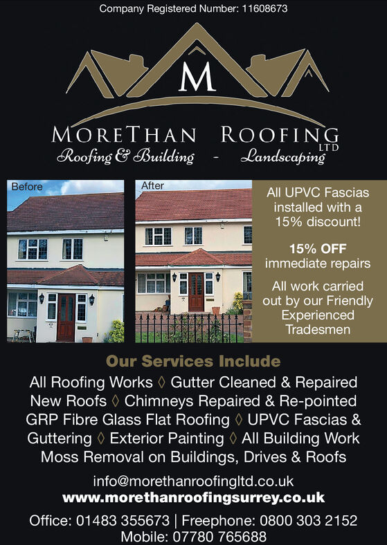 Company Registered Number: 11608673M'MORETHANRoofing & BuildingROOFINGLandscapingLTDAfterBeforeAll UPVC Fasciasinstalled with a15% discount!15% OFFimmediate repairsAll work carriedout by our FriendlyExperiencedTradesmenOur Services IncludeAll Roofing Works Gutter Cleaned & RepairedNew Roofs Chimneys Repaired & Re-pointedGRP Fibre Glass Flat Roofing UPVC Fascias &Guttering Exterior Painting All Building WorkMoss Removal on Buildings, Drives & Roofsinfo@morethanroofingltd.co.ukwww.morethanroofingsurrey.co.ukOffice: 01483 355673 | Freephone: 0800 303 2152Mobile: 07780 765688 Company Registered Number: 11608673 M' MORETHAN Roofing & Building ROOFING Landscaping LTD After Before All UPVC Fascias installed with a 15% discount! 15% OFF immediate repairs All work carried out by our Friendly Experienced Tradesmen Our Services Include All Roofing Works Gutter Cleaned & Repaired New Roofs Chimneys Repaired & Re-pointed GRP Fibre Glass Flat Roofing UPVC Fascias & Guttering Exterior Painting All Building Work Moss Removal on Buildings, Drives & Roofs info@morethanroofingltd.co.uk www.morethanroofingsurrey.co.uk Office: 01483 355673 | Freephone: 0800 303 2152 Mobile: 07780 765688
