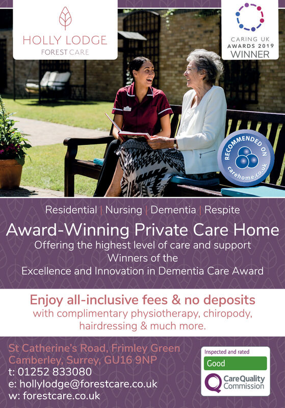 CARING UKAWARDS 2019HOLLY LODGEWINNERFOREST CAREBchome.ocarehoResidential Nursing Dementia RespiteAward-Winning Private Care HomeOffering the highest level of care and supportOY Winners of theExcellence and Innovation in Dementia Care AwardEnjoy all-inclusive fees & no depositswith complimentary physiotherapy, chiropody,hairdressing & much more.St Catherine's Road, Frimley GreenCamberley, Surrey, GU16 9NPt: 01252 833080Inspected and ratedGoodCareQualityCommissione: hollylodge@forestcare.co.ukw: forestcare.co.ukDED ONRECOMME CARING UK AWARDS 2019 HOLLY LODGE WINNER FOREST CARE Bchome.o careho Residential Nursing Dementia Respite Award-Winning Private Care Home Offering the highest level of care and support OY Winners of the Excellence and Innovation in Dementia Care Award Enjoy all-inclusive fees & no deposits with complimentary physiotherapy, chiropody, hairdressing & much more. St Catherine's Road, Frimley Green Camberley, Surrey, GU16 9NP t: 01252 833080 Inspected and rated Good CareQuality Commission e: hollylodge@forestcare.co.uk w: forestcare.co.uk DED ON RECOMME