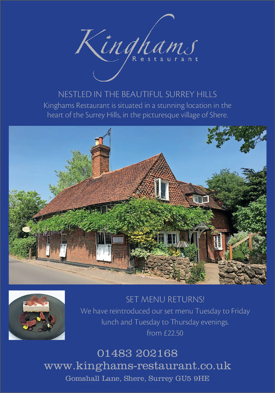 KingkamsRestaurantNESTLED IN THE BEAUTIFUL SURREY HILLSKinghams Restaurant is situated in a stunning location in theheart of the Surrey Hills, in the picturesque village of Shere.SET MENU RETURNS!We have reintroduced our set menu Tuesday to Fridaylunch and Tuesday to Thursday evenings.from £22.5001483 202168www.kinghams-restaurant.co.ukGomshall Lane, Shere, Surrey GU5 9HE Kingkams Restaurant NESTLED IN THE BEAUTIFUL SURREY HILLS Kinghams Restaurant is situated in a stunning location in the heart of the Surrey Hills, in the picturesque village of Shere. SET MENU RETURNS! We have reintroduced our set menu Tuesday to Friday lunch and Tuesday to Thursday evenings. from £22.50 01483 202168 www.kinghams-restaurant.co.uk Gomshall Lane, Shere, Surrey GU5 9HE