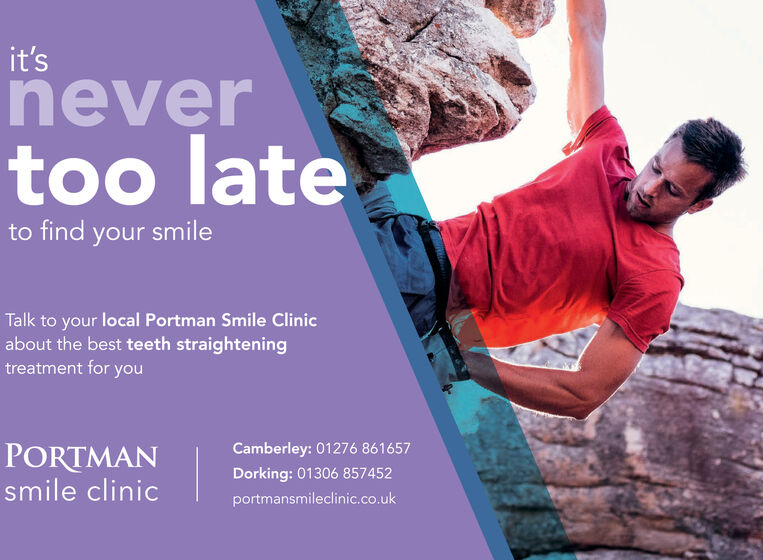 it'snevertoo lateto find your smileTalk to your local Portman Smile Clinicabout the best teeth straighteningtreatment for youPORTMANsmile clinicCamberley: 01276 861657Dorking: 01306 857452portmansmileclinic.co.uk it's never too late to find your smile Talk to your local Portman Smile Clinic about the best teeth straightening treatment for you PORTMAN smile clinic Camberley: 01276 861657 Dorking: 01306 857452 portmansmileclinic.co.uk