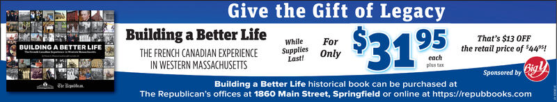 Give the Gift of LegacyBuilding a Better Life$31 95BUILDING A BETTER LIFEThat's $13 OFFthe retail price of $445!ForTHE FRENCH CANADIAN EXPERIENCEWhileSuppliesIN WESTERN MASSACHUSETTSOnlyeachplus taxBuilding a Better Life historical book can be purchased atLast!Sponsored by igThe Republican's offices at 1860 Main Street, Springfield or online at https://repubbooks.com Give the Gift of Legacy Building a Better Life $31 95 BUILDING A BETTER LIFE That's $13 OFF the retail price of $445! For THE FRENCH CANADIAN EXPERIENCE While Supplies IN WESTERN MASSACHUSETTS Only each plus tax Building a Better Life historical book can be purchased at Last! Sponsored by ig The Republican's offices at 1860 Main Street, Springfield or online at https://repubbooks.com