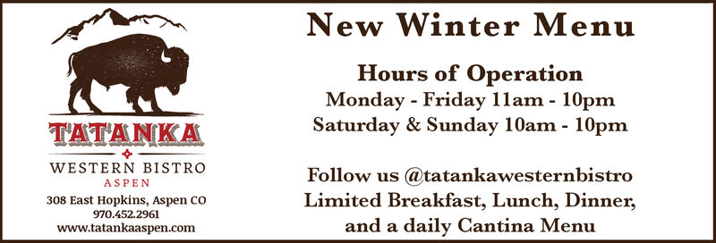 New Winter MenuHours of OperationMonday - Friday 11am - 10pmSaturday & Sunday 10am - 10pmTATANKAWESTERN BISTROFollow us @tatankawesternbistroLimited Breakfast, Lunch, Dinner,ASPEN308 East Hopkins, Aspen co970.452.2961and a daily Cantina Menuwww.tatankaaspen.com New Winter Menu Hours of Operation Monday - Friday 11am - 10pm Saturday & Sunday 10am - 10pm TATANKA WESTERN BISTRO Follow us @tatankawesternbistro Limited Breakfast, Lunch, Dinner, ASPEN 308 East Hopkins, Aspen co 970.452.2961 and a daily Cantina Menu www.tatankaaspen.com