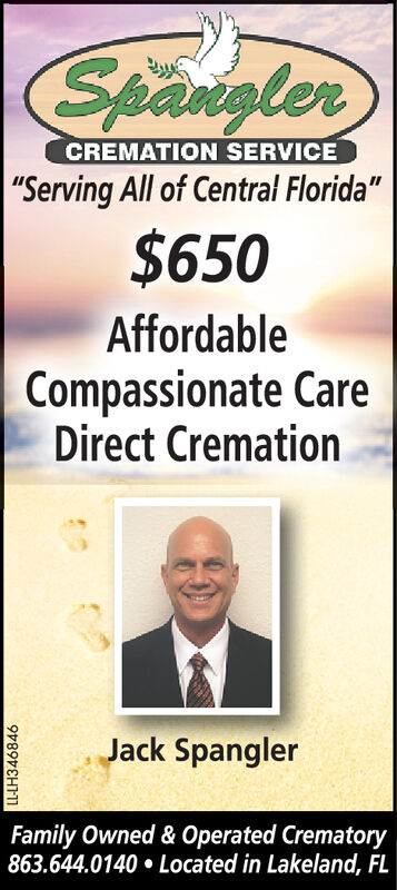 "SpanglerCREMATION SERVICE""Serving All of Central Florida""$650AffordableCompassionate CareDirect CremationJack SpanglerFamily Owned & Operated Crematory863.644.0140 Located in Lakeland, FL Spangler CREMATION SERVICE ""Serving All of Central Florida"" $650 Affordable Compassionate Care Direct Cremation Jack Spangler Family Owned & Operated Crematory 863.644.0140 Located in Lakeland, FL"