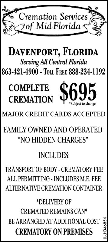 """Cremation Servicesof Mid-FloridaDAVENPORT, FLORIDAServing All Central Florida863-421-4900- TOLL FREE 888-234-1192$695COMPLETECREMATIONSubject to changeMAJOR CREDIT CARDS ACCEPTEDFAMILY OWNED AND OPERATED""""NO HIDDEN CHARGES""""INCLUDES:TRANSPORT OF BODY-CREMATORY FEEALL PERMITTING- INCLUDES M.E. FEEALTERNATIVE CREMATION CONTAINER*DELIVERY OFCREMATED REMAINS CAN*BE ARRANGED AT ADDITIONAL COSTCREMATORY ON PREMISESLL-LH342931 Cremation Services of Mid-Florida DAVENPORT, FLORIDA Serving All Central Florida 863-421-4900- TOLL FREE 888-234-1192 $695 COMPLETE CREMATION Subject to change MAJOR CREDIT CARDS ACCEPTED FAMILY OWNED AND OPERATED """"NO HIDDEN CHARGES"""" INCLUDES: TRANSPORT OF BODY-CREMATORY FEE ALL PERMITTING- INCLUDES M.E. FEE ALTERNATIVE CREMATION CONTAINER *DELIVERY OF CREMATED REMAINS CAN* BE ARRANGED AT ADDITIONAL COST CREMATORY ON PREMISES LL-LH342931"""