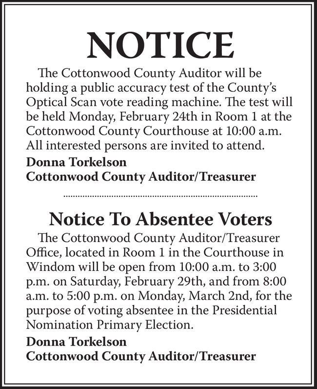 NOTICEThe Cottonwood County Auditor will beholding a public accuracy test of the County'sOptical Scan vote reading machine. The test willbe held Monday, February 24th in Room 1 at theCottonwood County Courthouse at 10:00 a.m.All interested persons are invited to attend.Donna TorkelsonCottonwood County Auditor/TreasurerNotice To Absentee VotersThe Cottonwood County Auditor/TreasurerOffice, located in Room 1 in the Courthouse inWindom will be open from 10:00 a.m. to 3:00p.m. on Saturday, February 29th, and from 8:00a.m. to 5:00 p.m. on Monday, March 2nd, for thepurpose of voting absentee in the PresidentialNomination Primary Election.Donna TorkelsonCottonwood County Auditor/Treasurer NOTICE The Cottonwood County Auditor will be holding a public accuracy test of the County's Optical Scan vote reading machine. The test will be held Monday, February 24th in Room 1 at the Cottonwood County Courthouse at 10:00 a.m. All interested persons are invited to attend. Donna Torkelson Cottonwood County Auditor/Treasurer Notice To Absentee Voters The Cottonwood County Auditor/Treasurer Office, located in Room 1 in the Courthouse in Windom will be open from 10:00 a.m. to 3:00 p.m. on Saturday, February 29th, and from 8:00 a.m. to 5:00 p.m. on Monday, March 2nd, for the purpose of voting absentee in the Presidential Nomination Primary Election. Donna Torkelson Cottonwood County Auditor/Treasurer