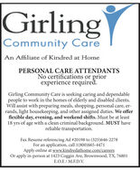 GirlingCommunity CareAn Affiliate of Kindred at HomePERSONAL CARE ATTENDANTSNo certifications or priorexperience requiredGirling Community Care is seeking caring and dependablepeople to work in the homes of elderly and disabled clientsWill assist with preparing meals, shopping, personal care, errands, light housekeeping, and other assigned duties. We offerflexible day, evening, and weekend shifts. Must be at least18 yrs of age with a clean criminal background. MUST havereliable transportationFax Resume referencing Ad #19884 to (325)646-2278For an application, call 1(800)665-4471Apply online at www.kindredathome.com/careersOr apply in-person at 1423 Coggin Ave, Brownwood, TX, 76801E.O.E M.F.D.V Girling Community Care An Affiliate of Kindred at Home PERSONAL CARE ATTENDANTS No certifications or prior experience required Girling Community Care is seeking caring and dependable people to work in the homes of elderly and disabled clients Will assist with preparing meals, shopping, personal care, er rands, light housekeeping, and other assigned duties. We offer flexible day, evening, and weekend shifts. Must be at least 18 yrs of age with a clean criminal background. MUST have reliable transportation Fax Resume referencing Ad #19884 to (325)646-2278 For an application, call 1(800)665-4471 Apply online at www.kindredathome.com/careers Or apply in-person at 1423 Coggin Ave, Brownwood, TX, 76801 E.O.E M.F.D.V