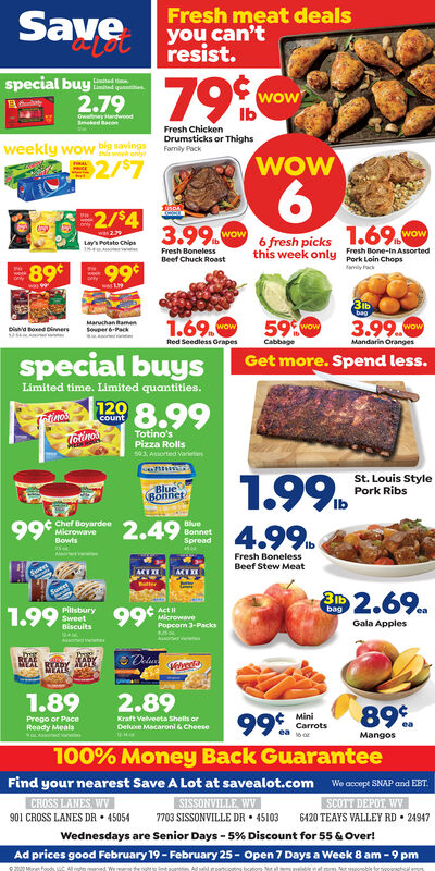 Fresh meat dealsyou can'tresist.Savespecial buy2.7979%Limid quwowIbOwaney andoodSked BaenFresh Chickenweekly wow big savings2/$7Drumsticks or ThighsFamily PackWOW6.2/$41.69.3.99. wowwow6 fresh picksLys Potato ChipsFresh Bone-in Assortedthis week only Pork Loin ChepsFresh BonelessBeef Chuck Roast99989Favily fackweekbag3.99.1.69.59Maruchan RamenSovper 6-PackwowwowDia boxed DinnersMandarin OrangesRed Seedless GrapesCabbageGet more. Spend less.Limited time. Limited quantities.1298.99countTotino'sPizza Rollss03. Asorted VarietenLotino1.99.4.99.St. Louis StylePork RibsBlueBönnet99*2.49Chef BoyardeeMicrowaveBlueBonnetSpreadBowlsFresh BonelessBeef Stew MeatAMTI2.69.99*ActMicrowavePopcom 3-Packs1.99bagPilisburySweetBiscuitsGala ApplesVelveeaMEAL1.892.8989%.99MiniCarrotsPrego or PaceKraft Velveeta Shelts orDeluxe Macaroni & CheeseReady MealsMangos100% Money Back GuaranteeFind your nearest Save A Lot at savealot.com We accept SNAP and EBT.SISSONVILLE WV7703 SISSONVILLE DR  45103Wednesdays are Senior Days - 5% Discount for 55 & Over!CROSS LANES, WV901 CROSS LANES DR  45054SCOTT DEPOT, WV6420 TEAYS VALLEY RD  24947Ad prices good February 19 - February 25 - Open 7 Days a Week 8 am - 9 pm020Moran foods, UC Al Fresh meat deals you can't resist. Save special buy 2.79 79% Limid qu wow Ib Owaney andood Sked Baen Fresh Chicken weekly wow big savings 2/$7 Drumsticks or Thighs Family Pack WOW 6. 2/$4 1.69. 3.99. wow wow 6 fresh picks Lys Potato Chips Fresh Bone-in Assorted this week only Pork Loin Cheps Fresh Boneless Beef Chuck Roast 999 89 Favily fack week  bag 3.99. 1.69. 59 Maruchan Ramen Sovper 6-Pack wow wow Dia boxed Dinners Mandarin Oranges Red Seedless Grapes Cabbage Get more. Spend less. Limited time. Limited quantities. 129 8.99 count Totino's Pizza Rolls s03. Asorted Varieten Lotino 1.99. 4.99. St. Louis Style Pork Ribs Blue Bönnet 99* 2.49 Chef Boyardee Microwave Blue Bonnet Spread Bowls Fresh Boneless Beef Stew Meat AMTI 2.69. 99* Act Microwave Popcom 3-Packs 1.99 bag Pilis