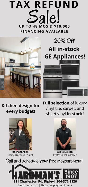TAX REFUNDSale!UP TO 48 MOS & $10,000FINANCING AVAILABLE20% OffAll in-stockGE Appliances!Full selection of luxuryvinyl tile, carpet, andsheet vinyl in stock!Kitchen design forevery budget!Rachael AllenWillie NelsonHome Decor SpecialistProfessional InstallerCall and schedule your free measurement!HARDMAN'SSince1907811 Charleston Rd, Ripley | 304-372-9126hardmans.com | fb.com/ripleyhardmans TAX REFUND Sale! UP TO 48 MOS & $10,000 FINANCING AVAILABLE 20% Off All in-stock GE Appliances! Full selection of luxury vinyl tile, carpet, and sheet vinyl in stock! Kitchen design for every budget! Rachael Allen Willie Nelson Home Decor Specialist Professional Installer Call and schedule your free measurement! HARDMAN'S Since 1907 811 Charleston Rd, Ripley | 304-372-9126 hardmans.com | fb.com/ripleyhardmans