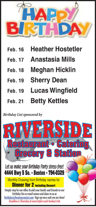 HAPPYBIRTHDAYHeather HostetlerFeb. 16Anastasia MillsFeb. 17Feb. 18 Meghan HicklinSherry DeanFeb. 19Lucas WingfieldFeb. 19Betty KettlesFeb. 21Birthday List sponsored byRIVERSIDERestaurant CateringQrocory & StatiomLet us make your Birthday Party stress-fre!4444 Hwy 5 So.  Benton 794-0329Monthly Drawing from Birthday names forDinner for 2 Including DessertSimply stop by our office & add your family and friends to ourbirthday list or email names and dates to us atbirthdays@bentoncourier.com Sign up once and you are done!Deadline is Thursday at noom before cach Sunday's list. HAPPY BIRTHDAY Heather Hostetler Feb. 16 Anastasia Mills Feb. 17 Feb. 18 Meghan Hicklin Sherry Dean Feb. 19 Lucas Wingfield Feb. 19 Betty Kettles Feb. 21 Birthday List sponsored by RIVERSIDE Restaurant Catering Qrocory & Statiom Let us make your Birthday Party stress-fre! 4444 Hwy 5 So.  Benton 794-0329 Monthly Drawing from Birthday names for Dinner for 2 Including Dessert Simply stop by our office & add your family and friends to our birthday list or email names and dates to us at birthdays@bentoncourier.com Sign up once and you are done! Deadline is Thursday at noom before cach Sunday's list.
