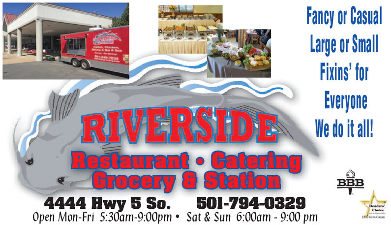 Fancy or CasualLarge or SmallFixins' forecacoreosEieyoneRIVERSIDE Hita!Restaurant CateringGrocery & Station4444 Hwy 5 So.Open Mon-Fri 5:30am-9:00pm  Sat & Sun 6:00am- 9:00 pmBBB501-794-0329ReadersChaiee Fancy or Casual Large or Small Fixins' for ecacoreos Eieyone RIVERSIDE Hita! Restaurant Catering Grocery & Station 4444 Hwy 5 So. Open Mon-Fri 5:30am-9:00pm  Sat & Sun 6:00am- 9:00 pm BBB 501-794-0329 Readers Chaiee