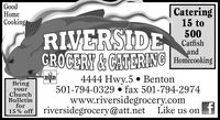 GoodHomeCookingCatering15 to500CatfishandRIVERSIDEGROCERY&CATERING HomcOoking4444 Hwy.5 Benton501-794-0329 . fax 501-794-2974www.riversidegrocery.comfBBringyourChurchBulletinfor15% offriversidegrocery@att.netLike us on Good Home Cooking Catering 15 to 500 Catfish and RIVERSIDE GROCERY&CATERING HomcOoking 4444 Hwy.5 Benton 501-794-0329 . fax 501-794-2974 www.riversidegrocery.com f B Bring your Church Bulletin for 15% offriversidegrocery@att.net Like us on