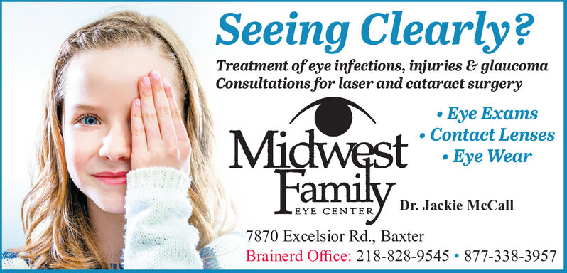 Seeing Clearly?Treatment of eye infections, injuries & glaucomaConsultations for laser and cataract surgeryEye Exams Contact Lenses Eye WearMidwest Eye WearFamilyDr. Jackie McCallEYE CENTER7870 Excelsior Rd., BaxterBrainerd Office: 218-828-9545  877-338-3957 Seeing Clearly? Treatment of eye infections, injuries & glaucoma Consultations for laser and cataract surgery Eye Exams  Contact Lenses  Eye Wear Midwest Eye Wear Family Dr. Jackie McCall EYE CENTER 7870 Excelsior Rd., Baxter Brainerd Office: 218-828-9545  877-338-3957
