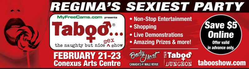 REGINA'SMyFreeCams.com presentaSEXIEST PARTY Non-Stop Entertainment Shopping Live Demonstrations Amazing Prizes & more!Tabo..Save $5OnlineOffer validin advance only.sexthenaughty but nice A showFEBRUARY 21-23 Bady leat TabConexus Arts CentreCANADA'S 1 MALE REVUEDUNGEON tabooshow.com REGINA'S MyFreeCams.com presenta SEXIEST PARTY  Non-Stop Entertainment  Shopping  Live Demonstrations  Amazing Prizes & more! Tabo.. Save $5 Online Offer valid in advance only. sex the naughty but nice A show FEBRUARY 21-23 Bady leat Tab Conexus Arts Centre CANADA'S 1 MALE REVUE DUNGEON tabooshow.com