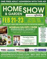 ONE FREE ADULT ADMISSION WITH THIS AD!JENKS PRODUCTIONS PRESENTS THE 39TH ANNUAL SOUTHEASTERN CONNECTICUTHOME SHOW& GARDENPRESENTED BY: XfntyFEB 21-23FRI 5PM - 9PMSAT 11AM -9PMSUN 11AM - 5PMNEW ENGLAND'S LARGEST HOME SHOW WITH OVER 300 PARTICIPATING COMPANIES!MOHEGAN SUN EXPO CENTERMOHEGAN SUN BLVD  UNCASVILLE, CTHOURLY LECTURESTOPICSGardeningHydrangeasRosesNORTHEAST'S NEWEST PREMIER EXPO FACILITY!· FREE PARKING [USE WINTER LOT]Tiny HomesBee KeepingButterfliesDanielle ColbyHome DecorfromSEE FULLHistory's American PickersMEET & GREETSaturday 12-3· Sunday 11-1SPONSORED BY: XfIntySCHEDULEONLINERESTAURANT &SHOP DISCOUNTSAVAILABLEFOR ATTENDEESISPONSORED BY:AC)DCNEWSH AGANO'S GENERACGeper Ngwich AraChamberCammEThe Day LOWESIndustrialElectric. LICwtnh.comTICKETS: ADULTS $10 · SENIORS $8 · KIDS (12 & under) FREE!JENKSPRODUCTIONS.COM 860-365-5678NOT TO BE COMBINED WITH ANY OTHER OFFER. NOT FOR RESALE. LIMITED ONE PER PARTY.HARTFORD COURANT ONE FREE ADULT ADMISSION WITH THIS AD! JENKS PRODUCTIONS PRESENTS THE 39TH ANNUAL SOUTHEASTERN CONNECTICUT HOME SHOW & GARDEN PRESENTED BY: Xfnty FEB 21-23 FRI 5PM - 9PM SAT 11AM -9PM SUN 11AM - 5PM NEW ENGLAND'S LARGEST HOME SHOW WITH OVER 300 PARTICIPATING COMPANIES! MOHEGAN SUN EXPO CENTER MOHEGAN SUN BLVD  UNCASVILLE, CT HOURLY LECTURES TOPICS Gardening Hydrangeas Roses NORTHEAST'S NEWEST PREMIER EXPO FACILITY! · FREE PARKING [USE WINTER LOT] Tiny Homes Bee Keeping Butterflies Danielle Colby Home Decor from SEE FULL History's American Pickers MEET & GREET Saturday 12-3· Sunday 11-1 SPONSORED BY: XfInty SCHEDULE ONLINE RESTAURANT & SHOP DISCOUNTS AVAILABLE FOR ATTENDEESI SPONSORED BY: AC)DC NEWSH AGANO'S GENERAC Geper Ngwich Ara ChamberCammE The Day LOWES Industrial Electric. LIC wtnh.com TICKETS: ADULTS $10 · SENIORS $8 · KIDS (12 & under) FREE! JENKSPRODUCTIONS.COM 860-365-5678 NOT TO BE COMBINED WITH ANY OTHER OFFER. NOT FOR RESALE. LIMITED ONE PER PARTY. HARTFORD COURANT