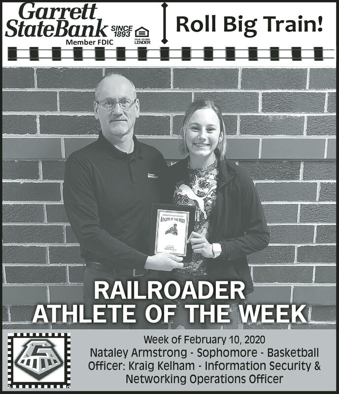 GarrettStateBank ARoll Big Train!SINCE1893Member FDICLENDERRAILROADERATHLETE OF THE WEEKWeek of February 10, 2020Nataley Armstrong - Sophomore BasketballOfficer: Kraig Kelham - Information Security &Networking Operations Officer Garrett StateBank A Roll Big Train! SINCE 1893 Member FDIC LENDER RAILROADER ATHLETE OF THE WEEK Week of February 10, 2020 Nataley Armstrong - Sophomore Basketball Officer: Kraig Kelham - Information Security & Networking Operations Officer