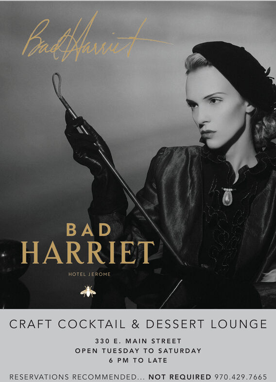 BAD· HARRIETHOTEL JEROMECRAFT COCKTAIL & DESSERT LOUNGE330 E. MAIN STREETOPEN TUESDAY TO SATURDAY6 PM TO LATERESERVATIONS RECOMMENDED... NOT REQUIRED 970.429.7665 BAD · HARRIET HOTEL JEROME CRAFT COCKTAIL & DESSERT LOUNGE 330 E. MAIN STREET OPEN TUESDAY TO SATURDAY 6 PM TO LATE RESERVATIONS RECOMMENDED... NOT REQUIRED 970.429.7665