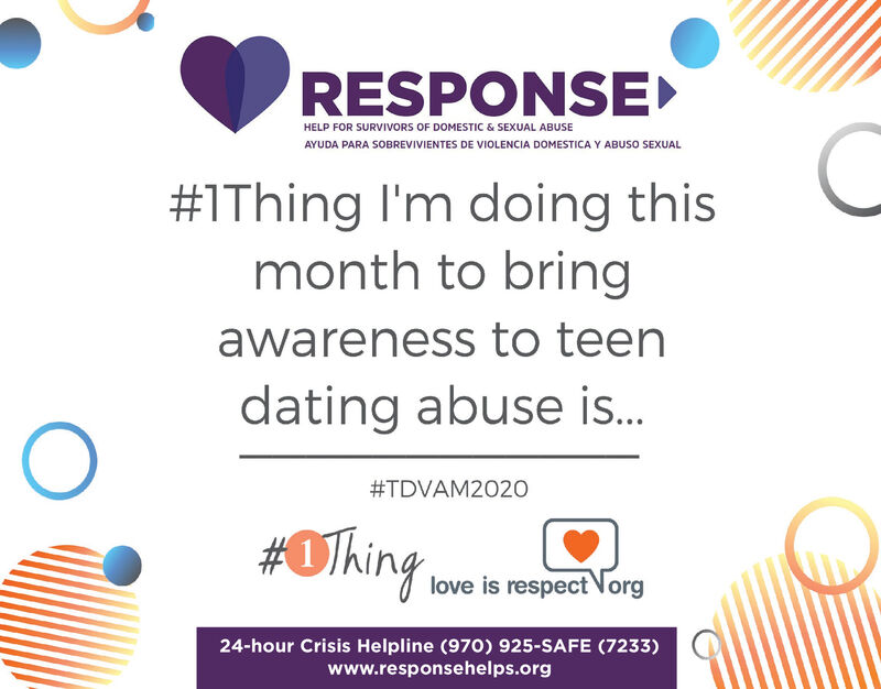 RESPONSEHELP FOR SURVIVORS OF DOMESTIC & SEXUAL ABUSEAYUDA PARA SOBREVIVIENTES DE VIOLENCIA DOMESTICA Y ABUSO SEXUAL#1Thing I'm doing thismonth to bringawareness to teendating abuse is.#TDVAM2020#OThing,love is respect Norg24-hour Crisis Helpline (970) 925-SAFE (7233)www.responsehelps.org RESPONSE HELP FOR SURVIVORS OF DOMESTIC & SEXUAL ABUSE AYUDA PARA SOBREVIVIENTES DE VIOLENCIA DOMESTICA Y ABUSO SEXUAL #1Thing I'm doing this month to bring awareness to teen dating abuse is. #TDVAM2020 #OThing, love is respect Norg 24-hour Crisis Helpline (970) 925-SAFE (7233) www.responsehelps.org
