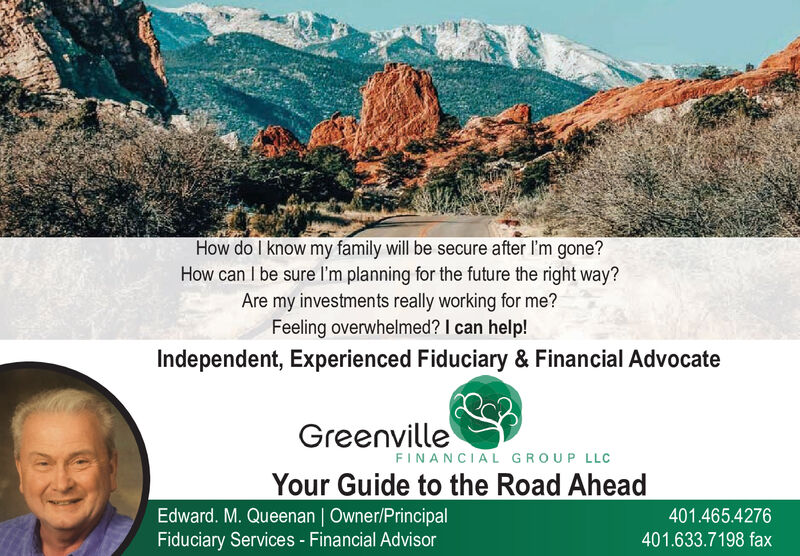 How do I know my family will be secure after I'm gone?How can I be sure l'm planning for the future the right way?Are my investments really working for me?Feeling overwhelmed? I can help!Independent, Experienced Fiduciary & Financial AdvocateGreenvilleFINANCIAL GROUP LLCYour Guide to the Road AheadEdward. M. Queenan | Owner/PrincipalFiduciary Services - Financial Advisor401.465.4276401.633.7198 fax How do I know my family will be secure after I'm gone? How can I be sure l'm planning for the future the right way? Are my investments really working for me? Feeling overwhelmed? I can help! Independent, Experienced Fiduciary & Financial Advocate Greenville FINANCIAL GROUP LLC Your Guide to the Road Ahead Edward. M. Queenan | Owner/Principal Fiduciary Services - Financial Advisor 401.465.4276 401.633.7198 fax