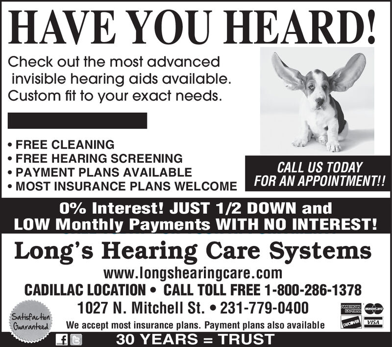 HAVE YOU HEARD!Check out the most advancedinvisible hearing aids availableCustom fit to your exact needsFREE CLEANINGFREE HEARING SCREENINGPAYMENT PLANS AVAILABLEMOST INSURANCE PLANS WELCOMECALL US TODAYFOR AN APPOINTMENT!!0% Interest! JUST 1/2 DOWN andLOW Monthly Payments WITH NO INTEREST!Long's Hearing Care Systemswww.longshearingcare.comCADILLAC LOCATION CALL TOLL FREE 1-800-286-13781027 N. Mitchell St. 231-779-0400AMERKANXPRESSastecara)SatisfactionGuaranteedVISAWe accept most insurance plans. Payment plans also availableDUC VER30 YEARS = TRUST HAVE YOU HEARD! Check out the most advanced invisible hearing aids available Custom fit to your exact needs FREE CLEANING FREE HEARING SCREENING PAYMENT PLANS AVAILABLE MOST INSURANCE PLANS WELCOME CALL US TODAY FOR AN APPOINTMENT!! 0% Interest! JUST 1/2 DOWN and LOW Monthly Payments WITH NO INTEREST! Long's Hearing Care Systems www.longshearingcare.com CADILLAC LOCATION CALL TOLL FREE 1-800-286-1378 1027 N. Mitchell St. 231-779-0400 AMERKAN XPRESS astecara) Satisfaction Guaranteed VISA We accept most insurance plans. Payment plans also available DUC VER 30 YEARS = TRUST