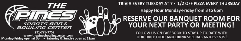 TRIVIA EVERY TUESDAY AT 7 1/2 OFF PIZZA EVERY THURSDAYHappy Hour Monday-Friday from 3 to 6pmTHEPINESRESERVE OUR BANQUET ROOM FORYOUR NEXT PARTY OR MEETING!SPORTS BAR &BOWLING CENTER231-775-7752OUR DAILY FOOD AND DRINK SPECIALS AND EVENTS!Monday-Friday open at 3pmwww.thepinesbowlingcenter.com Saturday & Sunday open at 12pm TRIVIA EVERY TUESDAY AT 7 1/2 OFF PIZZA EVERY THURSDAY Happy Hour Monday-Friday from 3 to 6pm THE PINES RESERVE OUR BANQUET ROOM FOR YOUR NEXT PARTY OR MEETING! SPORTS BAR & BOWLING CENTER 231-775-7752 OUR DAILY FOOD AND DRINK SPECIALS AND EVENTS! Monday-Friday open at 3pm www.thepinesbowlingcenter.com  Saturday & Sunday open at 12pm