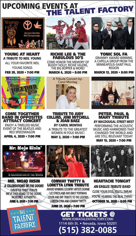 UPCOMING EVENTS ATTHE TALENT FACTORYYoungHeartAll your faroriteNetl Young songs.abuleus 50YOUNG AT HEARTA TRIBUTE TO NEIL YOUNGRICHIE LEE & THEFABULOUS 50'STONIC SOL FAGRAMMY AWARD WINNINGA CAPELLA GROUP FROM THEMINNEAPOLIS-SAINT PAULREGIONCOME HONOR THE MEMORY OFBUDDY HOLLY, RICHIE VALENS,THEALL YOUR FAVORITE NEILYOUNG SONGSBOPPER & MORE!FEB 28, 2020  7:00 PMMARCH 13, 2020  8:00 PMMARCH 6, 2020  8:00 PMA Tribute Concert by:Carol MontagEnjoy a Timaas Music fventOI The Beatles mii NO SpredwagonCOMETOGETHERMUSICOFREOSPEEDWAGONTRIBUTE TO JUDYCOLLINS JONI MITCHELL& JOAN BAEZPETER, PAUL &MARY TRIBUTËCOME TOGETHERBAND IN OPPOSITESATTRACT CONCERTBY MACDOUGAL STREET WESTENJOY A TIMELESS MUSICEVENT OF THE BEATLES ANDREO SPEEDWAGONBY CAROL MONTAGPERFORMING THE ACOUSTICMUSIC AND HARMONIES THATCHANGED THE WORLD ANDARE STILL RELEVANT TODAYMAY 15, 2020  7:00 PMA TRIBUTE TO THE GREATESTWOMEN IN FOLK MUSIC!MAY 2, 2020  7:00 PMAPRIL 4, 2020  7:00 PMMr. Mejo Bisinà CeveURATION OF TUE DOORSMR. MOJO RISINCONWAY TWITTY &HEARTACHE TONIGHTLORETTA LYNN TRIBUTEAWARD WINNING COUNTRY ARTISTS DONNIEA CELEBRATIONS OF THE DOORSAN EAGLES TRIBUTE BANDTHIS IS THE FINEST TRIBUTEWEVE EVER HEARD TO THE DOORS,INCREDIBLY AUTHENTICI.JUNE 6, 2020  7:00 PMCLOSE YOUR EYES, YOULL SWEARLEE STRICKLAND AND EMILY PORTMANCOVER AND PAY TRIBUTE TO THE LEGENDSLORETTA LYNN AND CONWAY TWITTYYOU'RE HEARING THE REAL THING!OCTOBER 16, 2020  8:00 PMJUNE 27, 2020  7:00 PMTHE .TALENTFACIORYGET TICKETS @www.IOWATALENTFACTORY.COM/1114 6th St.  Nevada, lowa 50201(515) 382-0085 UPCOMING EVENTS AT THE TALENT FACTORY Young Heart All your farorite Netl Young songs. abuleus 50 YOUNG AT HEART A TRIBUTE TO NEIL YOUNG RICHIE LEE & THE FABULOUS 50'S TONIC SOL FA GRAMMY AWARD WINNING A CAPELLA GROUP FROM THE MINNEAPOLIS-SAINT PAUL REGION COME HONOR THE MEMORY OF BUDDY HOLLY, RICHIE VALENS, THE ALL YOUR FAVORITE NEIL YOUNG SONGS BOPPER & MORE! FEB 28, 2020  7:00 PM MARCH 13, 2020  8:00 PM MARCH 6, 2020  8:00 PM A Tribute Concert by: Caro