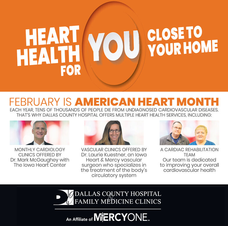 HEARTHEALTH YOU YOUR HOMEFORFEBRUARY IS AMERICAN HEART MONTHEACH YEAR, TENS OF THOUSANDS OF PEOPLE DIE FROM UNDIAGNOSED CARDIOVASCULAR DISEASES.THAT'S WHY DALLAS COUNTY HOSPITAL OFFERS MULTIPLE HEART HEALTH SERVICES, INCLUDING:A CARDIAC REHABILITATIONMONTHLY CARDIOLOGYCLINICS OFFERED BYVASCULAR CLINICS OFFERED BYDr. Laurie Kuestner, an lowaHeart & Mercy vascularsurgeon who specializes inthe treatment of the body'scirculatory systemTEAMOur team is dedicatedDr. Mark McGaughey withThe lowa Heart Centerto improving your overallcardiovascular healthDALLAS COUNTY HOSPITALFAMILY MEDICINE CLINICSAn Afflate of MiERCYONE. HEART HEALTH YOU YOUR HOME FOR FEBRUARY IS AMERICAN HEART MONTH EACH YEAR, TENS OF THOUSANDS OF PEOPLE DIE FROM UNDIAGNOSED CARDIOVASCULAR DISEASES. THAT'S WHY DALLAS COUNTY HOSPITAL OFFERS MULTIPLE HEART HEALTH SERVICES, INCLUDING: A CARDIAC REHABILITATION MONTHLY CARDIOLOGY CLINICS OFFERED BY VASCULAR CLINICS OFFERED BY Dr. Laurie Kuestner, an lowa Heart & Mercy vascular surgeon who specializes in the treatment of the body's circulatory system TEAM Our team is dedicated Dr. Mark McGaughey with The lowa Heart Center to improving your overall cardiovascular health DALLAS COUNTY HOSPITAL FAMILY MEDICINE CLINICS An Afflate of MiERCYONE.