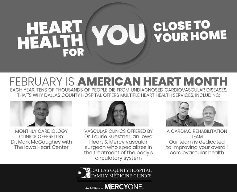 HEARTHEALTH YOU YOUR HOMEFORFEBRUARY IS AMERICAN HEART MONTHEACH YEAR, TENS OF THOUSANDS OF PEOPLE DIE FROM UNDIAGNOSED CARDIOVASCULAR DISEASES.THAT'S WHY DALLAS COUNTY HOSPITAL OFFERS MULTIPLE HEART HEALTH SERVICES, INCLUDING:A CARDIAC REHABILITATIONMONTHLY CARDIOLOGYCLINICS OFFERED BYDr. Mark McGaughey withThe lowa Heart CenterVASCULAR CLINICS OFFERED BYDr. Laurie Kuestner, an lowaHeart & Mercy vascularsurgeon who specializes inthe treatment of the body'scirculatory systemTEAMOur team is dedicatedto improving your overallcardiovascular healthDALLAS COUNTY HOSPITALFAMILY MEDICINE CLINICSAn Affilate of MiERCYONE. HEART HEALTH YOU YOUR HOME FOR FEBRUARY IS AMERICAN HEART MONTH EACH YEAR, TENS OF THOUSANDS OF PEOPLE DIE FROM UNDIAGNOSED CARDIOVASCULAR DISEASES. THAT'S WHY DALLAS COUNTY HOSPITAL OFFERS MULTIPLE HEART HEALTH SERVICES, INCLUDING: A CARDIAC REHABILITATION MONTHLY CARDIOLOGY CLINICS OFFERED BY Dr. Mark McGaughey with The lowa Heart Center VASCULAR CLINICS OFFERED BY Dr. Laurie Kuestner, an lowa Heart & Mercy vascular surgeon who specializes in the treatment of the body's circulatory system TEAM Our team is dedicated to improving your overall cardiovascular health DALLAS COUNTY HOSPITAL FAMILY MEDICINE CLINICS An Affilate of MiERCYONE.