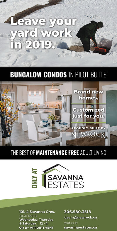 Leave youryard workin 2019.BUNGALOW CONDOS IN PILOT BUTTEBrand newhomes.Customizedjust for you.PROUDLY BUILT BYNEWROCKTHE BEST OF MAINTENANCE FREE ADULT LIVINGSAVANNAESTATES101, 4 Savanna Cres.306.580.3518PILOT BUTTEdevin@newrock.caWednesday, Thursday& Saturday | 12 -4OR BY APPOINTMENTVisit us atsavannaestates.caONLY AT Leave your yard work in 2019. BUNGALOW CONDOS IN PILOT BUTTE Brand new homes. Customized just for you. PROUDLY BUILT BY NEWROCK THE BEST OF MAINTENANCE FREE ADULT LIVING SAVANNA ESTATES 101, 4 Savanna Cres. 306.580.3518 PILOT BUTTE devin@newrock.ca Wednesday, Thursday & Saturday | 12 -4 OR BY APPOINTMENT Visit us at savannaestates.ca ONLY AT
