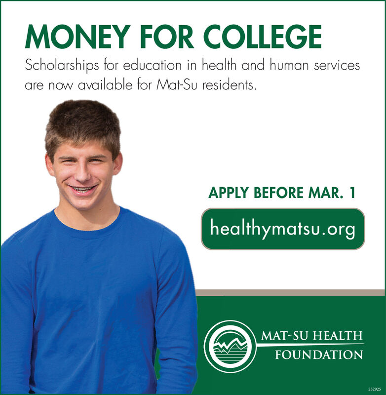 MONEY FOR COLLEGEScholarships for education in health and human servicesare now available for Mat-Su residents.APPLY BEFORE MAR. 1healthymatsu.orgMAT-SU HEALTHFOUNDATION252925 MONEY FOR COLLEGE Scholarships for education in health and human services are now available for Mat-Su residents. APPLY BEFORE MAR. 1 healthymatsu.org MAT-SU HEALTH FOUNDATION 252925