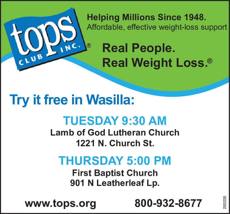 Helping Millions Since 1948.Affordable, effective weight-loss supportOStopsReal People.Real Weight Loss.SINC.CLUBTry it free in Wasilla:TUESDAY 9:30 AMLamb of God Lutheran Church1221 N. Church St.THURSDAY 5:00 PMFirst Baptist Church901 N Leatherleaf Lp.www.tops.org800-932-8677252522 Helping Millions Since 1948. Affordable, effective weight-loss support OS tops Real People. Real Weight Loss. SINC. CLUB Try it free in Wasilla: TUESDAY 9:30 AM Lamb of God Lutheran Church 1221 N. Church St. THURSDAY 5:00 PM First Baptist Church 901 N Leatherleaf Lp. www.tops.org 800-932-8677 252522