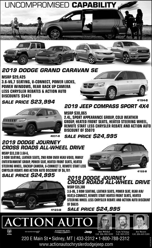 UNCOMPROMISED CAPABILITY2019 DODGE GRAND CARAVAN SEMSRP $29,4253.6-V6,7 SEATING, U-CONNECT, POWER LOCKS,POWER WINDOWS, REAR BACK UP CAMERALESS CHRYSLER REBATES & ACTION AUTODISCOUNTS $5431SALE PRICE $23,9944194-B2019 JEEP COMPASS SPORT 4X4MSRP $30,0652.41, SPORT APPEARANCE GROUP, COLD WEATHERGROUP, HEATED FRONT SEATS, HEATED STEERING WHEEL,REMOTE START LESS CHRYSLÉR REBATE AND ACTION AUTODISCOUNT OF $507040318 SALE PRICE $24,9952019 DODGE JOURNEYCROSS ROADS ALL-WHEEL DRIVEMSRP $33,330 3.6V-6,3 ROW SEATING, LEATHER SEATS, 2ND ROW OVER HEAD VIDEO, FAMILYENTERTAINMENT GROUP, POWER SEAT, HEATED FRONT SEATS, HEATEDSTEERING WHEEL, BACKUP CAMERA, U-CONNECT 3, REMOTE START LESSCHRYSLER REBATE AND ACTION AUTO DISCOUNT OF $6,781SALE PRICE $24,9954122-B2019 DODGE JOURNEYCROSS ROADS ALL-WHEEL DRIVEMSRP $35,3803.6-V6, 3 ROW SEATING, LEATHER SEATS, POWER SEAT, REAR AIR/HEAT,U-CONNECT, REMOTE START HEATED FRONT SEATS, HEATEDSTEERING WHEEL LESS CHRYSLER REBATE AND ACTION AUTO DISCOUNTOF $6635SALE PRICE $24,9954123-BACTION AUTOCHRYSLEnJeepGay SchorppCd: 406-480-18 O Cl: 489-2312Keis WilikelloN NSONCk 206-669.5285220 E Main St  Sidney, MT | 433-2312  1-800-788-2312www.actionautochryslerdodgejeep.com UNCOMPROMISED CAPABILITY 2019 DODGE GRAND CARAVAN SE MSRP $29,425 3.6-V6,7 SEATING, U-CONNECT, POWER LOCKS, POWER WINDOWS, REAR BACK UP CAMERA LESS CHRYSLER REBATES & ACTION AUTO DISCOUNTS $5431 SALE PRICE $23,994 4194-B 2019 JEEP COMPASS SPORT 4X4 MSRP $30,065 2.41, SPORT APPEARANCE GROUP, COLD WEATHER GROUP, HEATED FRONT SEATS, HEATED STEERING WHEEL, REMOTE START LESS CHRYSLÉR REBATE AND ACTION AUTO DISCOUNT OF $5070 40318 SALE PRICE $24,995 2019 DODGE JOURNEY CROSS ROADS ALL-WHEEL DRIVE MSRP $33,330 3.6V-6, 3 ROW SEATING, LEATHER SEATS, 2ND ROW OVER HEAD VIDEO, FAMILY ENTERTAINMENT GROUP, POWER SEAT, HEATED FRONT SEATS, HEATED STEERING WHEEL, BACKUP CAMERA, U-CONNECT 3, REMOTE START LESS CHRYSLER REBATE AND ACTION AUTO DISCOUNT OF $6,781 SALE PRICE $24,995 4122-B 2019 DODGE JOURNEY CRO