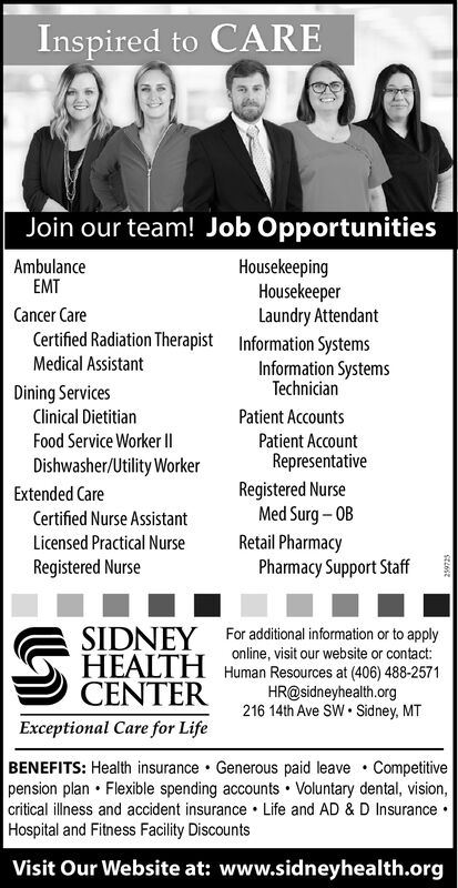Inspired to CAREJoin our team! Job OpportunitiesHousekeepingHousekeeperLaundry AttendantInformation SystemsInformation SystemsAmbulanceEMTCancer CareCertified Radiation TherapistMedical AssistantTechnicianDining ServicesClinical DietitianFood Service Worker IIDishwasher/Utility WorkerPatient AccountsPatient AccountRepresentativeRegistered NurseMed Surg  OBRetail PharmacyPharmacy Support StaffExtended CareCertified Nurse AssistantLicensed Practical NurseRegistered NurseFor additional information or to applyonline, visit our website or contact:SIDNEYHEALTH9 CENTERHuman Resources at (406) 488-2571HR@sidneyhealth.org216 14th Ave SW Sidney, MTExceptional Care for LifeBENEFITS: Health insurance Generous paid leave  Competitivepension plan  Flexible spending accounts  Voluntary dental, vision,critical illness and accident insurance  Life and AD & D Insurance Hospital and Fitness Facility DiscountsVisit Our Website at: www.sidneyhealth.org Inspired to CARE Join our team! Job Opportunities Housekeeping Housekeeper Laundry Attendant Information Systems Information Systems Ambulance EMT Cancer Care Certified Radiation Therapist Medical Assistant Technician Dining Services Clinical Dietitian Food Service Worker II Dishwasher/Utility Worker Patient Accounts Patient Account Representative Registered Nurse Med Surg  OB Retail Pharmacy Pharmacy Support Staff Extended Care Certified Nurse Assistant Licensed Practical Nurse Registered Nurse For additional information or to apply online, visit our website or contact: SIDNEY HEALTH 9 CENTER Human Resources at (406) 488-2571 HR@sidneyhealth.org 216 14th Ave SW Sidney, MT Exceptional Care for Life BENEFITS: Health insurance Generous paid leave  Competitive pension plan  Flexible spending accounts  Voluntary dental, vision, critical illness and accident insurance  Life and AD & D Insurance  Hospital and Fitness Facility Discounts Visit Our Website at: www.sidneyhealth.org