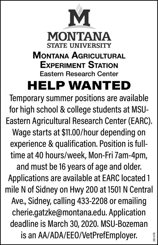 MONTANASTATE UNIVERSITYMONTANA AGRICULTURALEXPERIMENT STATIONEastern Research CenterHELP WANTEDTemporary summer positions are availablefor high school & college students at MSU-Eastern Agricultural Research Center (EARC).Wage starts at $11.00/hour depending onexperience & qualification. Position is full-time at 40 hours/week, Mon-Fri 7am-4pm,and must be 16 years of age and older.Applications are available at EARC located 1mile N of Sidney on Hwy 200 at 1501 N CentralAve., Sidney, calling 433-2208 or emailingcherie.gatzke@montana.edu. Applicationdeadline is March 30, 2020. MSU-Bozemanis an AA/ADA/EEO/VetPrefEmployer.261478 MONTANA STATE UNIVERSITY MONTANA AGRICULTURAL EXPERIMENT STATION Eastern Research Center HELP WANTED Temporary summer positions are available for high school & college students at MSU- Eastern Agricultural Research Center (EARC). Wage starts at $11.00/hour depending on experience & qualification. Position is full- time at 40 hours/week, Mon-Fri 7am-4pm, and must be 16 years of age and older. Applications are available at EARC located 1 mile N of Sidney on Hwy 200 at 1501 N Central Ave., Sidney, calling 433-2208 or emailing cherie.gatzke@montana.edu. Application deadline is March 30, 2020. MSU-Bozeman is an AA/ADA/EEO/VetPrefEmployer. 261478